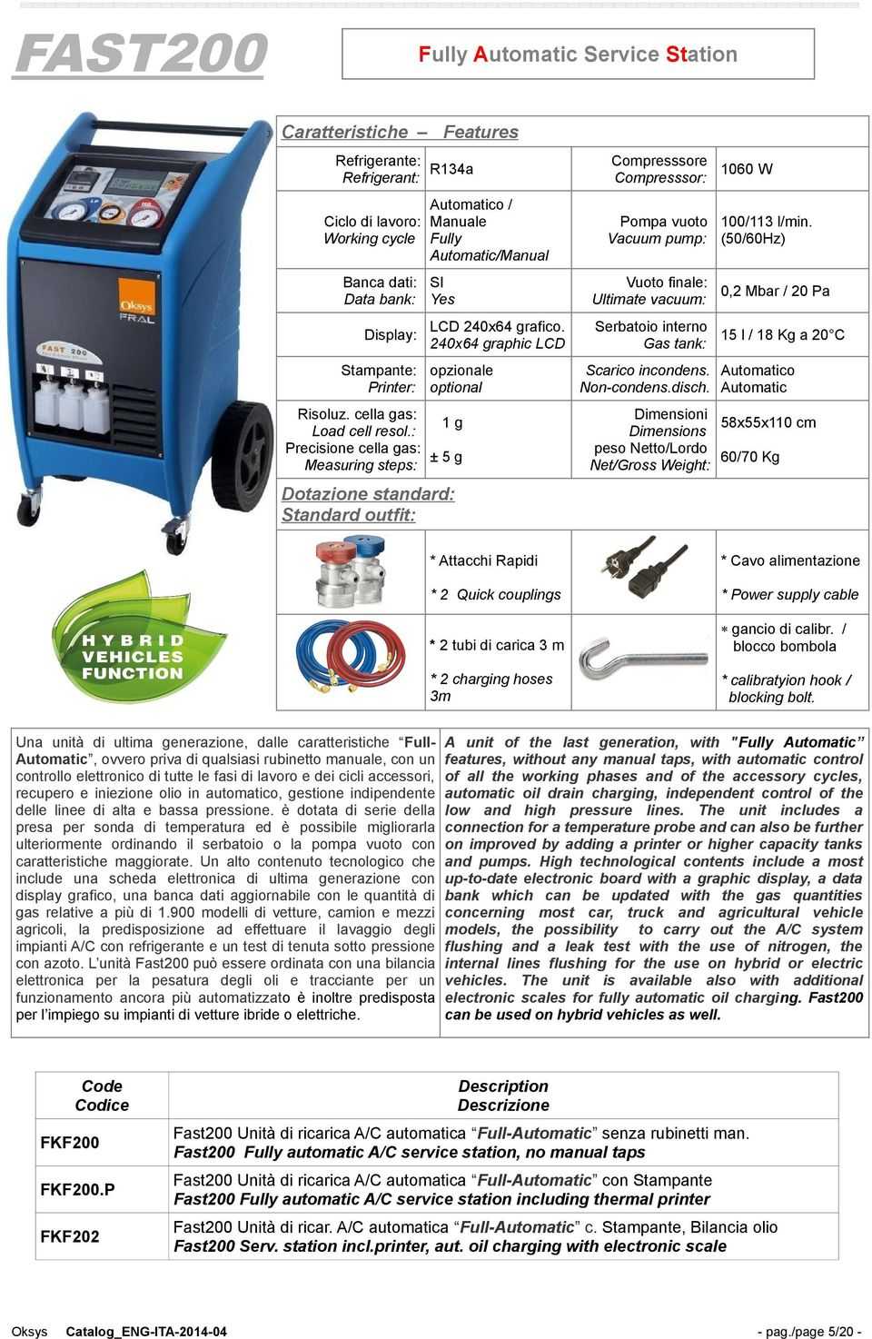 240x64 graphic LCD Stampante: opzionale Printer: optional Risoluz. cella gas: 1g Load cell resol.