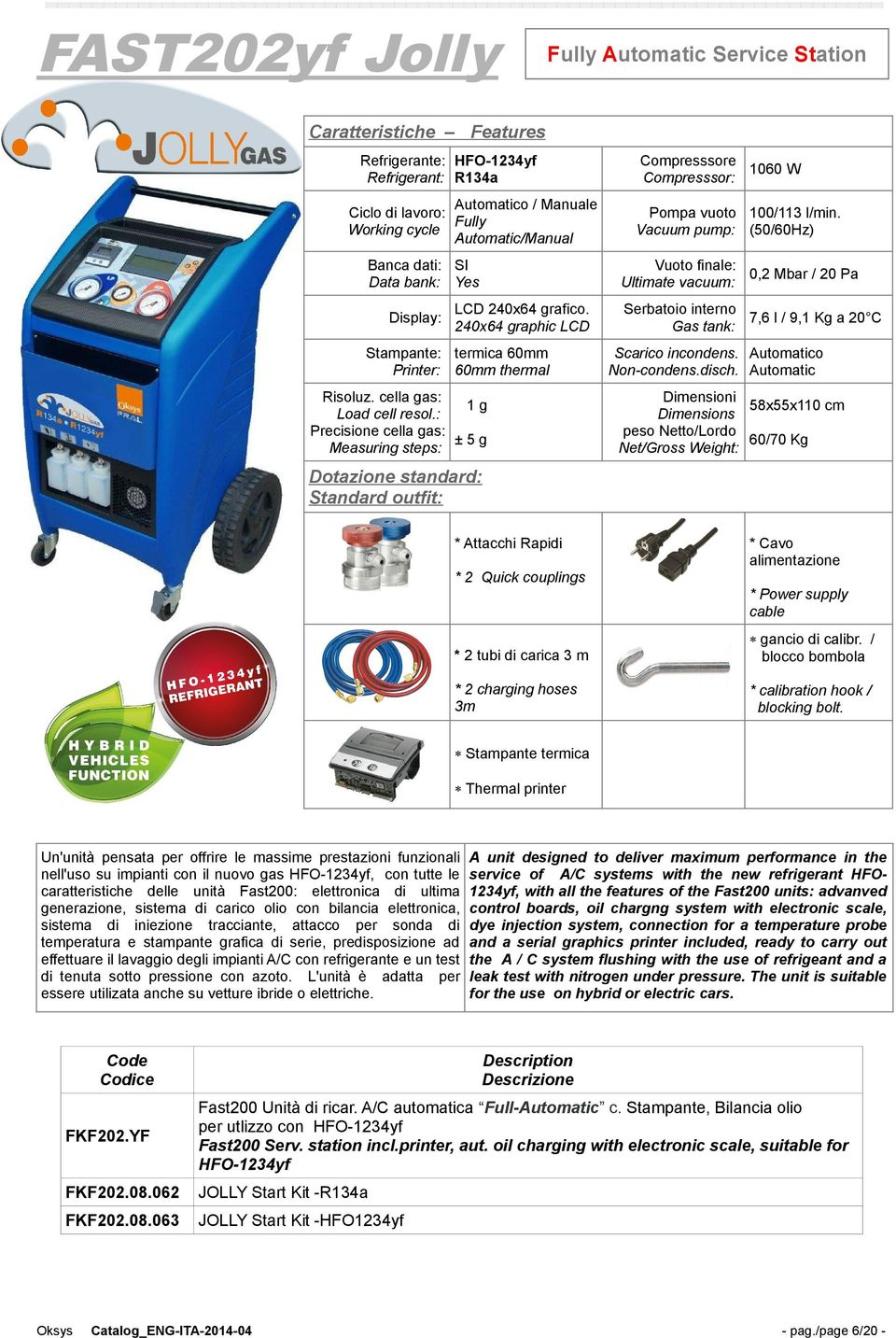 240x64 graphic LCD Stampante: termica 60mm Printer: 60mm thermal Risoluz. cella gas: 1g Load cell resol.