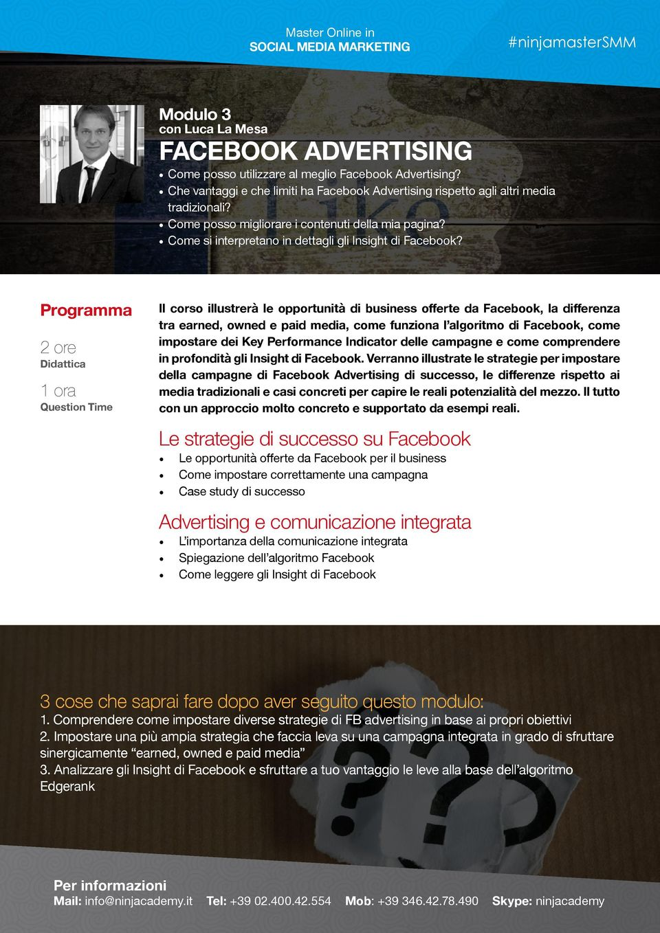 2 ore 1 ora Question Time Il corso illustrerà le opportunità di business offerte da Facebook, la differenza tra earned, owned e paid media, come funziona l algoritmo di Facebook, come impostare dei