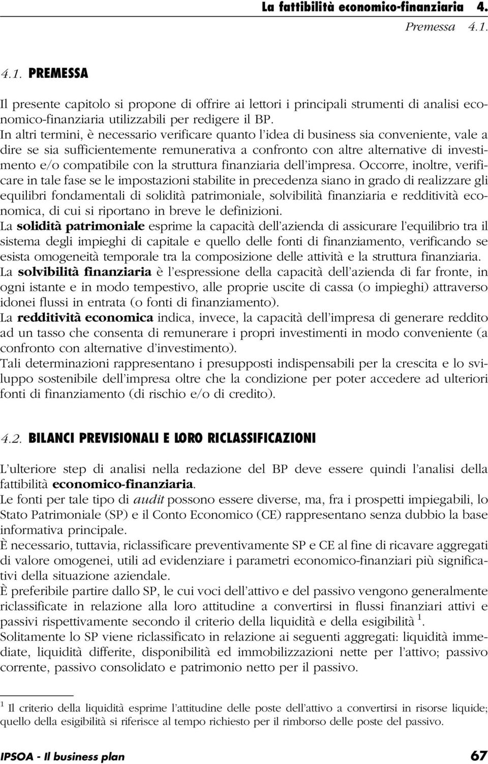 In altri termini, è necessario verificare quanto l idea di business sia conveniente, vale a dire se sia sufficientemente remunerativa a confronto con altre alternative di investimento e/o compatibile