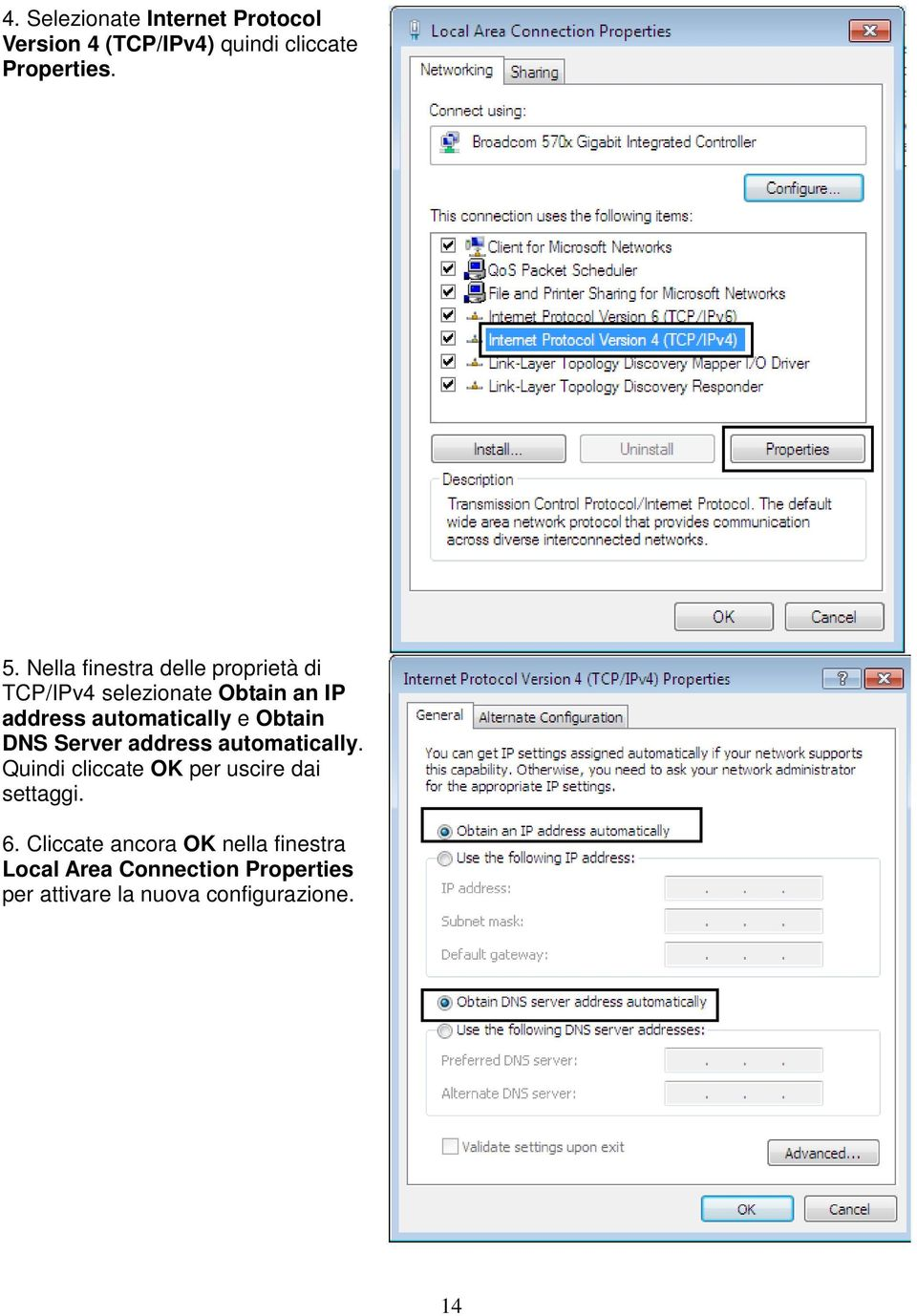 Obtain DNS Server address automatically. Quindi cliccate OK per uscire dai settaggi. 6.