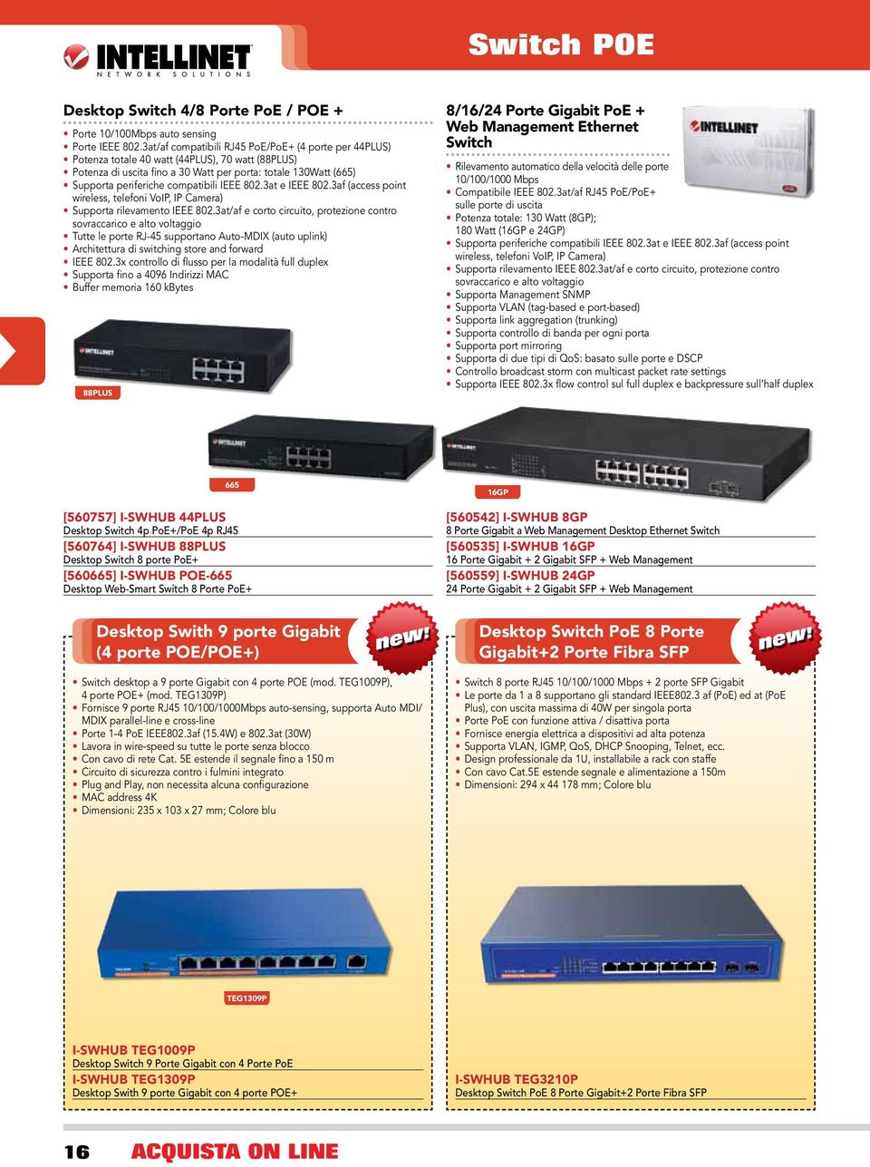 compatibili IEEE 802.3at e IEEE 802.3af (access point wireless, telefoni VoIP, IP Camera) Supporta rilevamento IEEE 802.