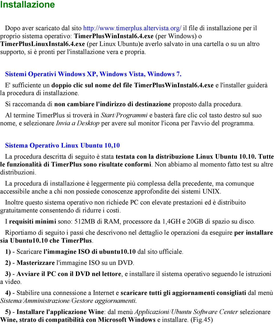 Sistemi Operativi Windows XP, Windows Vista, Windows 7. E' sufficiente un doppio clic sul nome del file TimerPlusWinInstal6.4.exe e l'installer guiderà la procedura di installazione.