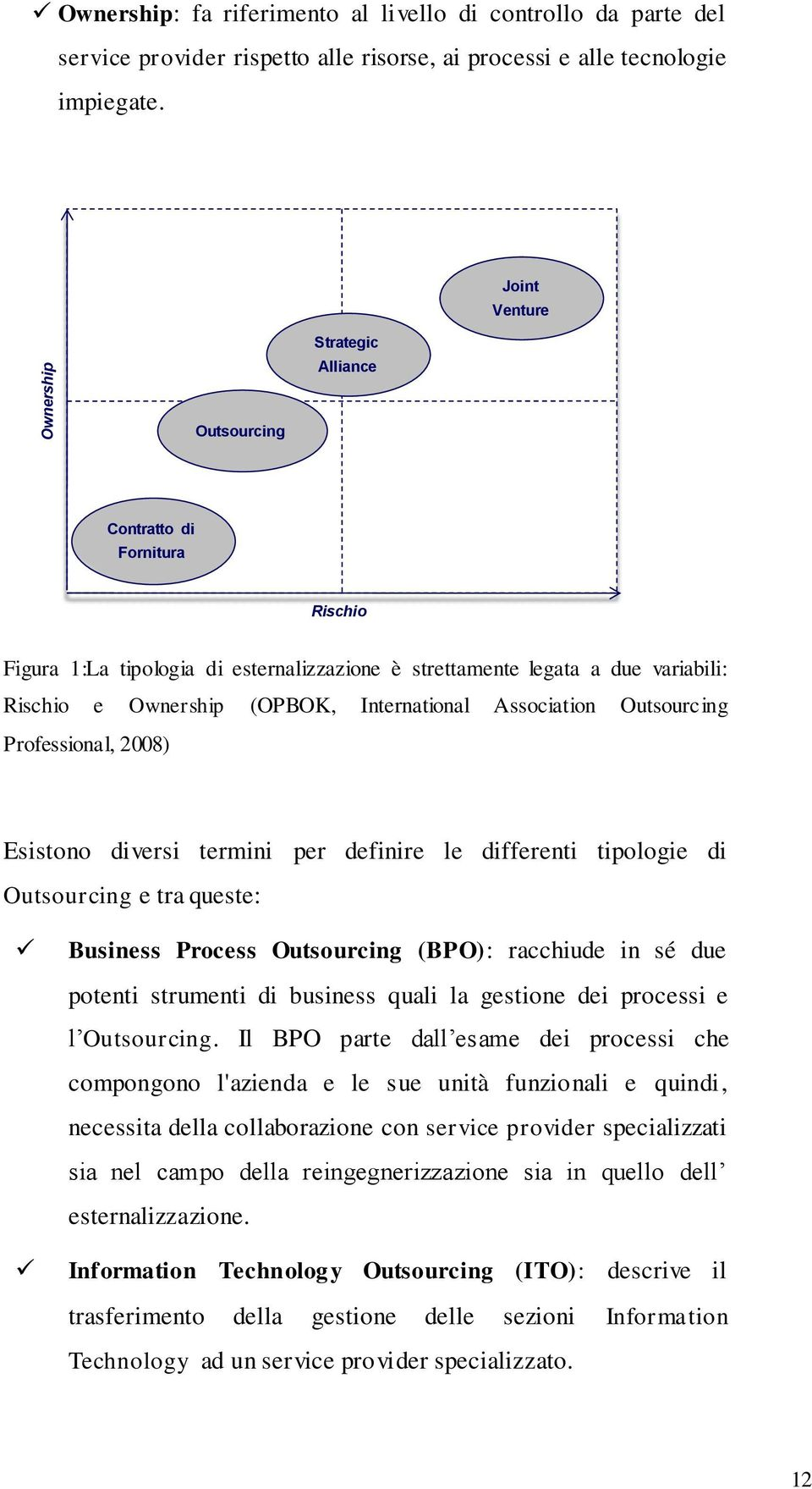 Association Outsourcing Professional, 2008) Esistono diversi termini per definire le differenti tipologie di Outsourcing e tra queste: Business Process Outsourcing (BPO): racchiude in sé due potenti