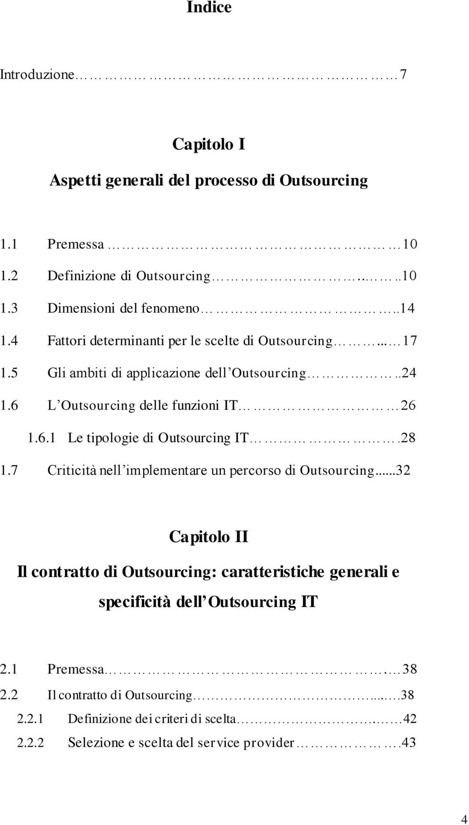 28 1.7 Criticità nell implementare un percorso di Outsourcing...32 Capitolo II Il contratto di Outsourcing: caratteristiche generali e specificità dell Outsourcing IT 2.