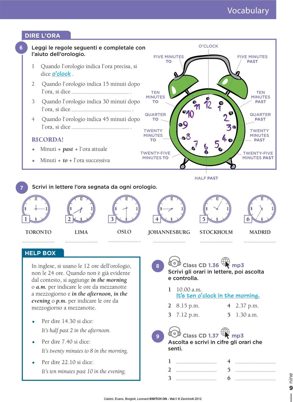 Minuti + past + l ora attuale Minuti + to + l ora successiva TWENTY MINUTES TO FIVE MINUTES TO TEN MINUTES TO QUARTER TO TWENTY-FIVE MINUTES TO FIVE MINUTES PAST TEN MINUTES PAST QUARTER PAST TWENTY