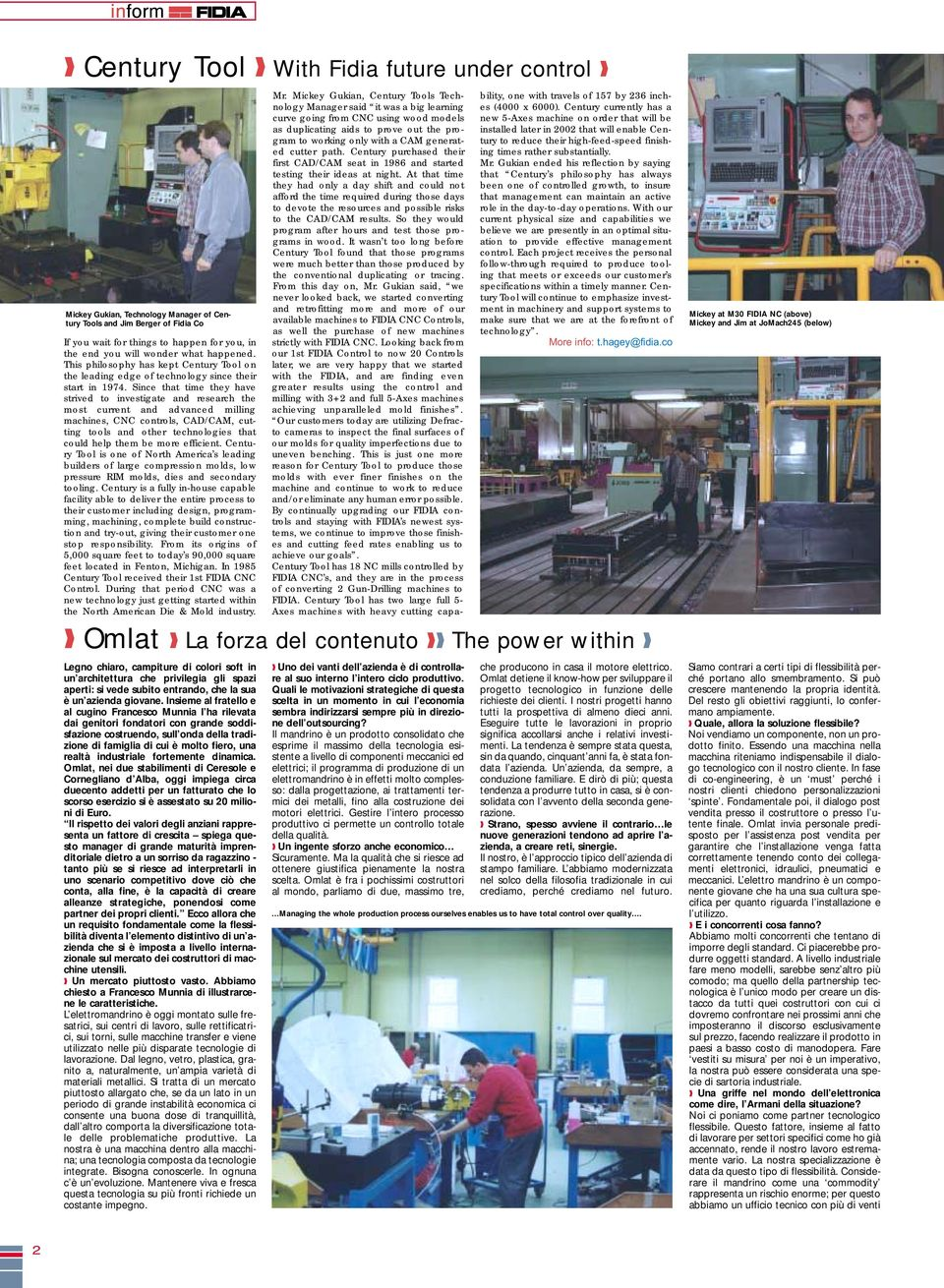 Since that time they have strived to investigate and research the most current and advanced milling machines, CNC controls, CAD/CAM, cutting tools and other technologies that could help them be more