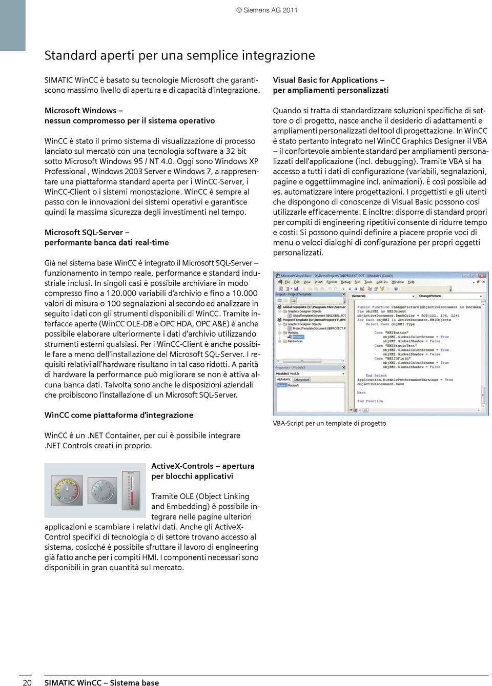 Windows 95 / NT 4.0. Oggi sono Windows XP Professional, Windows 2003 Server e Windows 7, a rappresentare una piattaforma standard aperta per i WinCC-Server, i WinCC-Client o i sistemi monostazione.