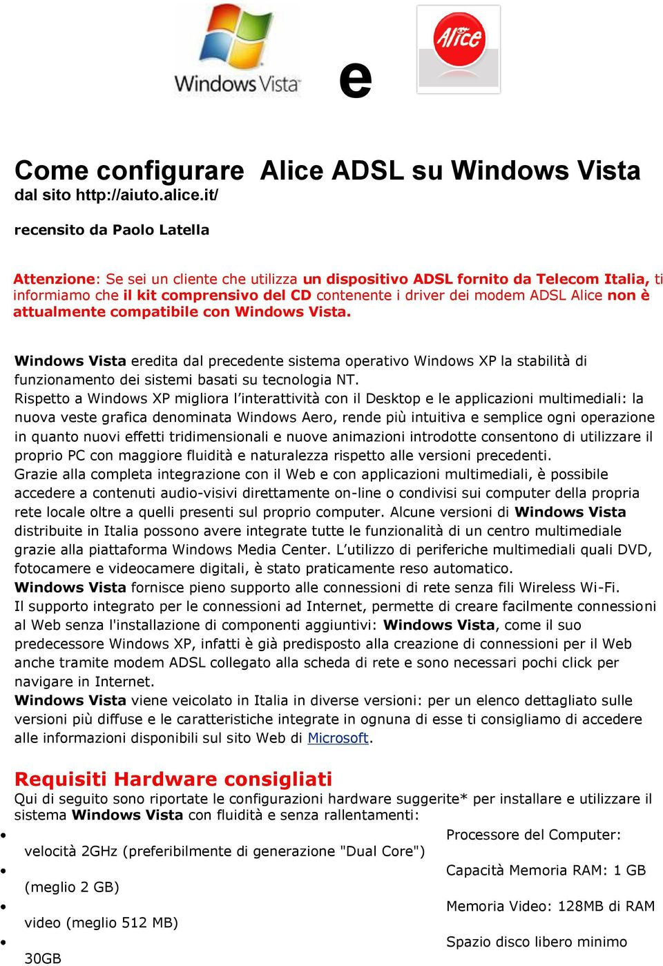 Alice non è attualmente compatibile con Windows Vista. Windows Vista eredita dal precedente sistema operativo Windows XP la stabilità di funzionamento dei sistemi basati su tecnologia NT.