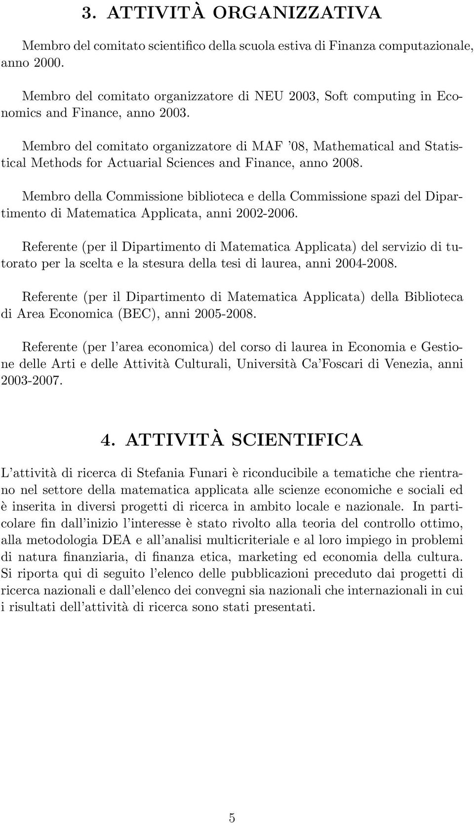 Membro del comitato organizzatore di MAF 08, Mathematical and Statistical Methods for Actuarial Sciences and Finance, anno 2008.