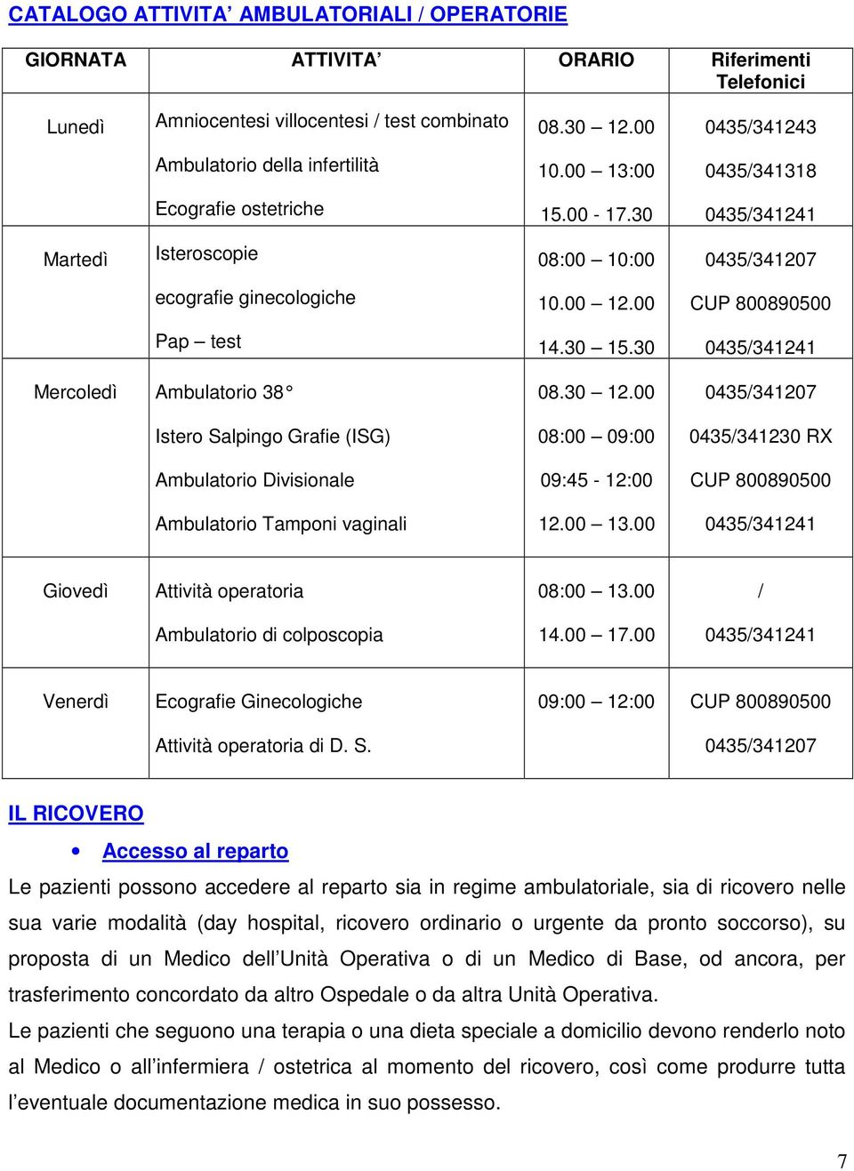 30 0435/341241 Mercoledì Ambulatorio 38 Istero Salpingo Grafie (ISG) Ambulatorio Divisionale Ambulatorio Tamponi vaginali 08.30 12.00 08:00 09:00 09:45-12:00 12.00 13.