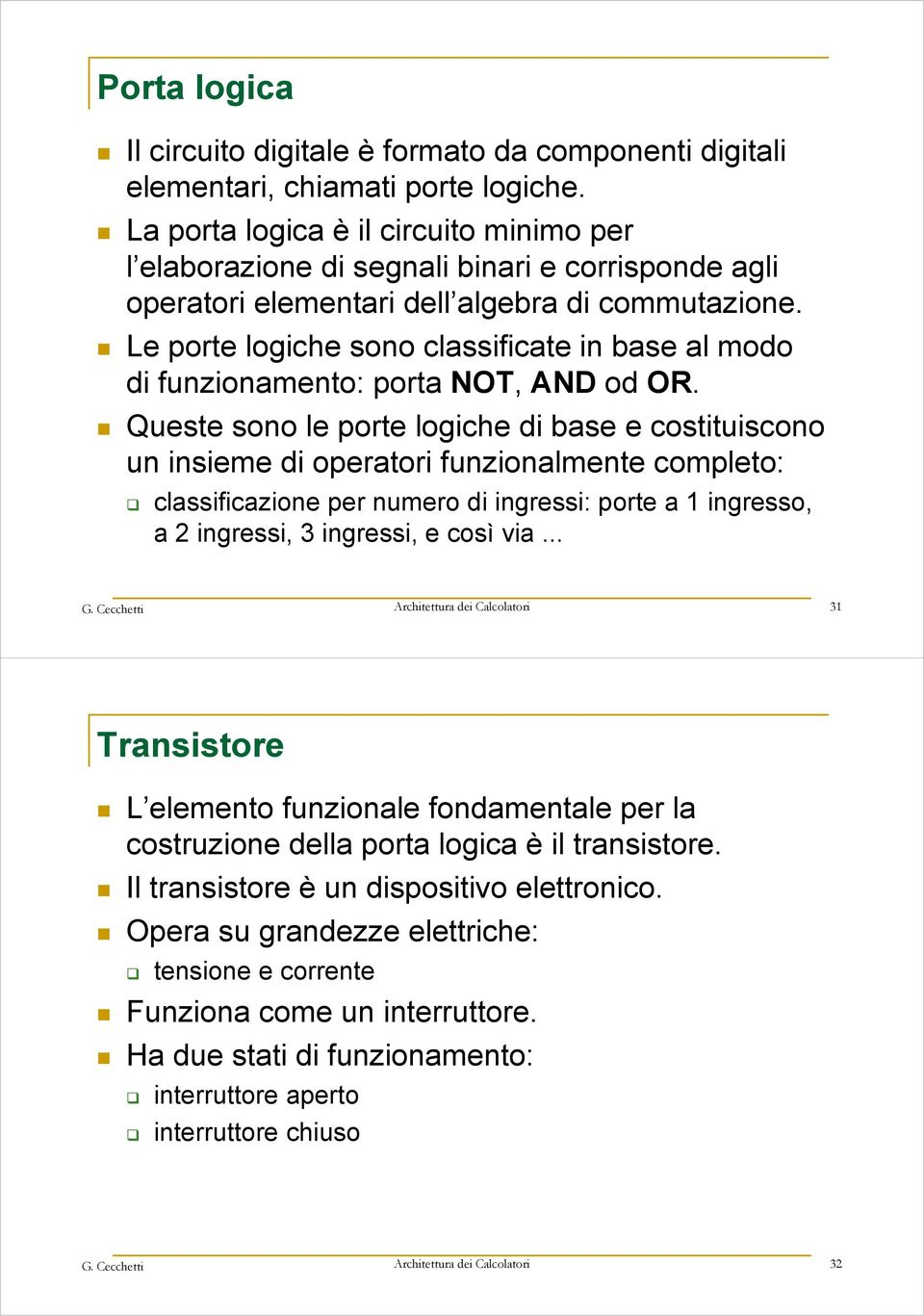 Le porte logiche sono classificate in base al modo di funzionamento: porta NOT, AND od OR.