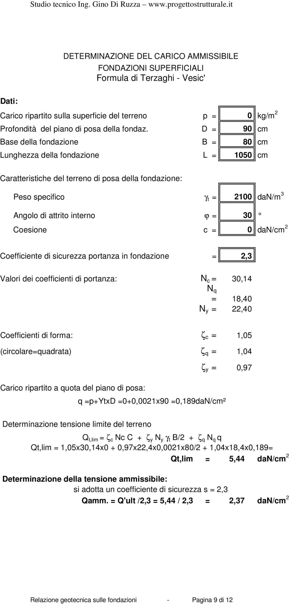 30 Coesione c = 0 dan/cm 2 Coefficiente di sicurezza portanza in fondazione = 2,3 Valori dei coefficienti di portanza: N c = 30,14 N q = 18,40 N y = 22,40 Coefficienti di forma: ζ c = 1,05