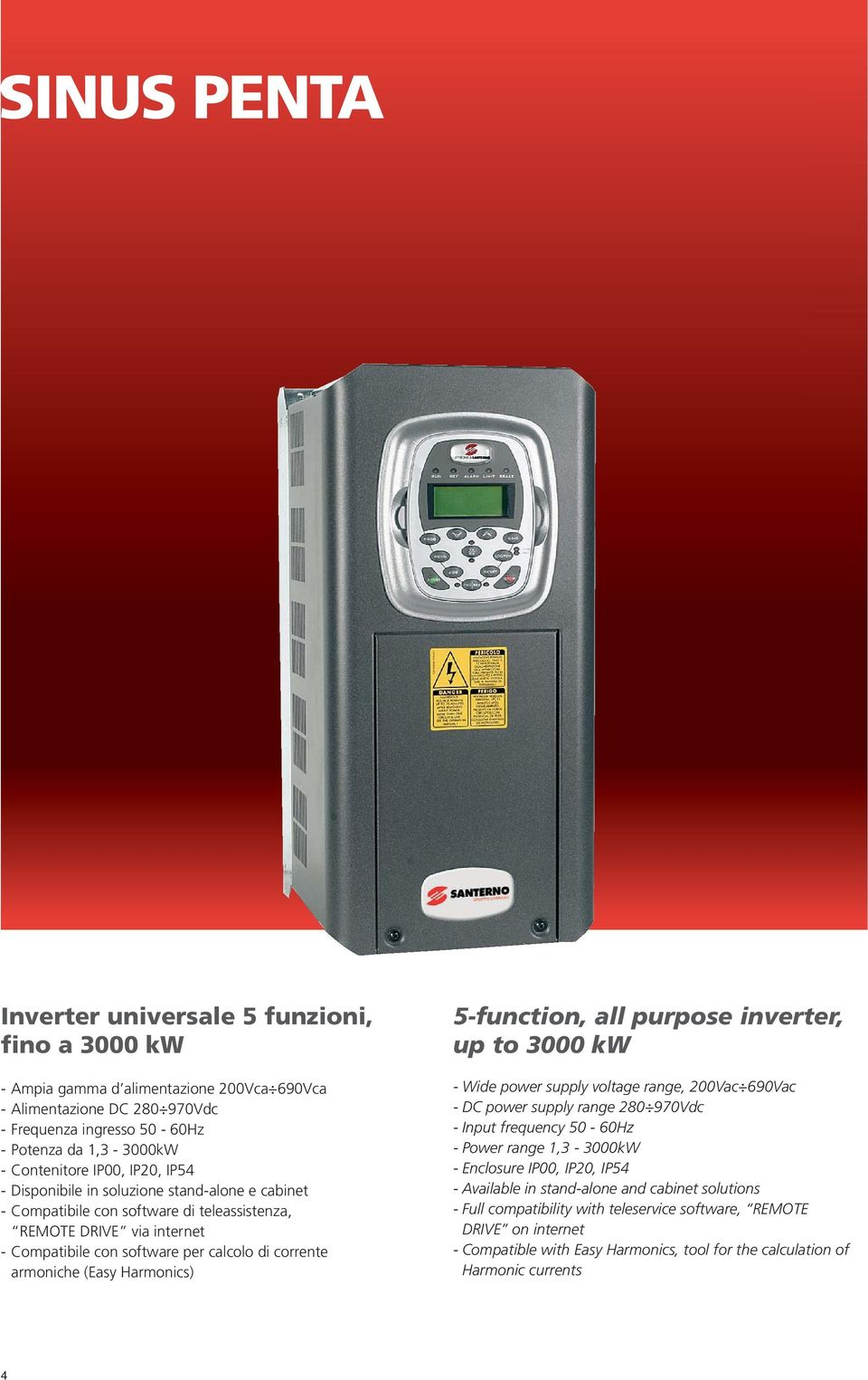 (Easy Harmonics) 5-function, all purpose inverter, up to 3000 kw - Wide power supply voltage range, 200Vac 690Vac - DC power supply range 280 970Vdc - Input frequency 50-60Hz - Power range 1,3-3000kW