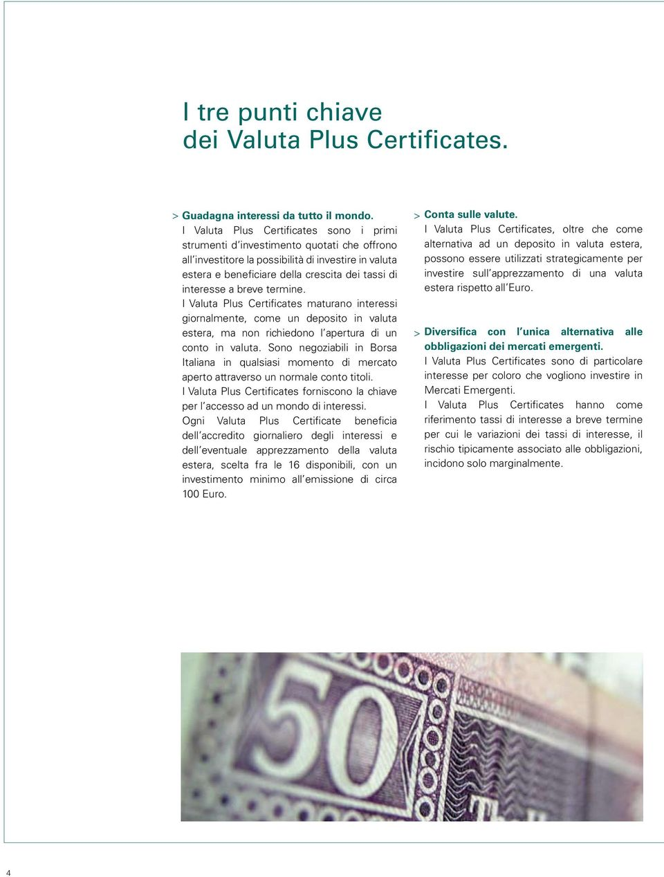 a breve termine. I Valuta Plus Certificates maturano interessi giornalmente, come un deposito in valuta estera, ma non richiedono l apertura di un > conto in valuta.