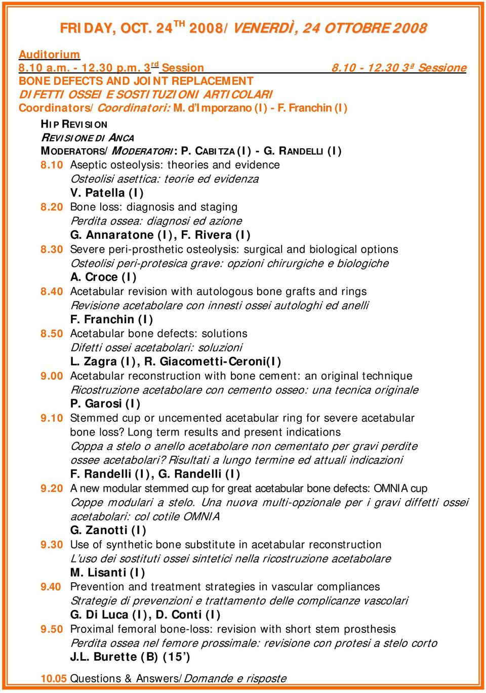 Franchin (I) HIP REVISION REVISIONE DI ANCA MODERATORS/MODERATORI: P. CABITZA (I) - G. RANDELLI (I) 8.10 Aseptic osteolysis: theories and evidence Osteolisi asettica: teorie ed evidenza V.