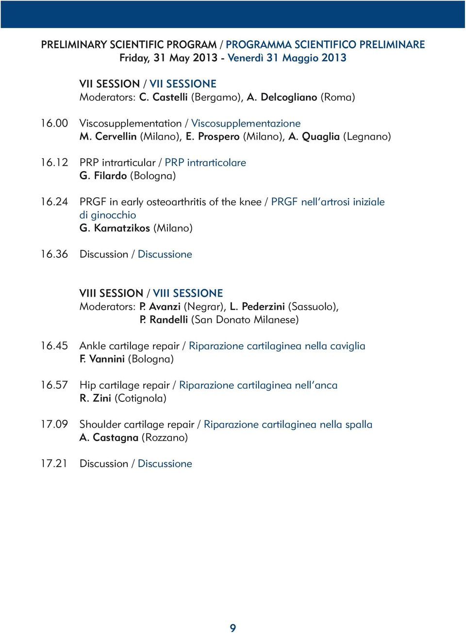 24 PRGF in early osteoarthritis of the knee / PRGF nell artrosi iniziale di ginocchio G. Karnatzikos (Milano) 16.36 Discussion / Discussione VIII SESSION / VIII SESSIONE Moderators: P.