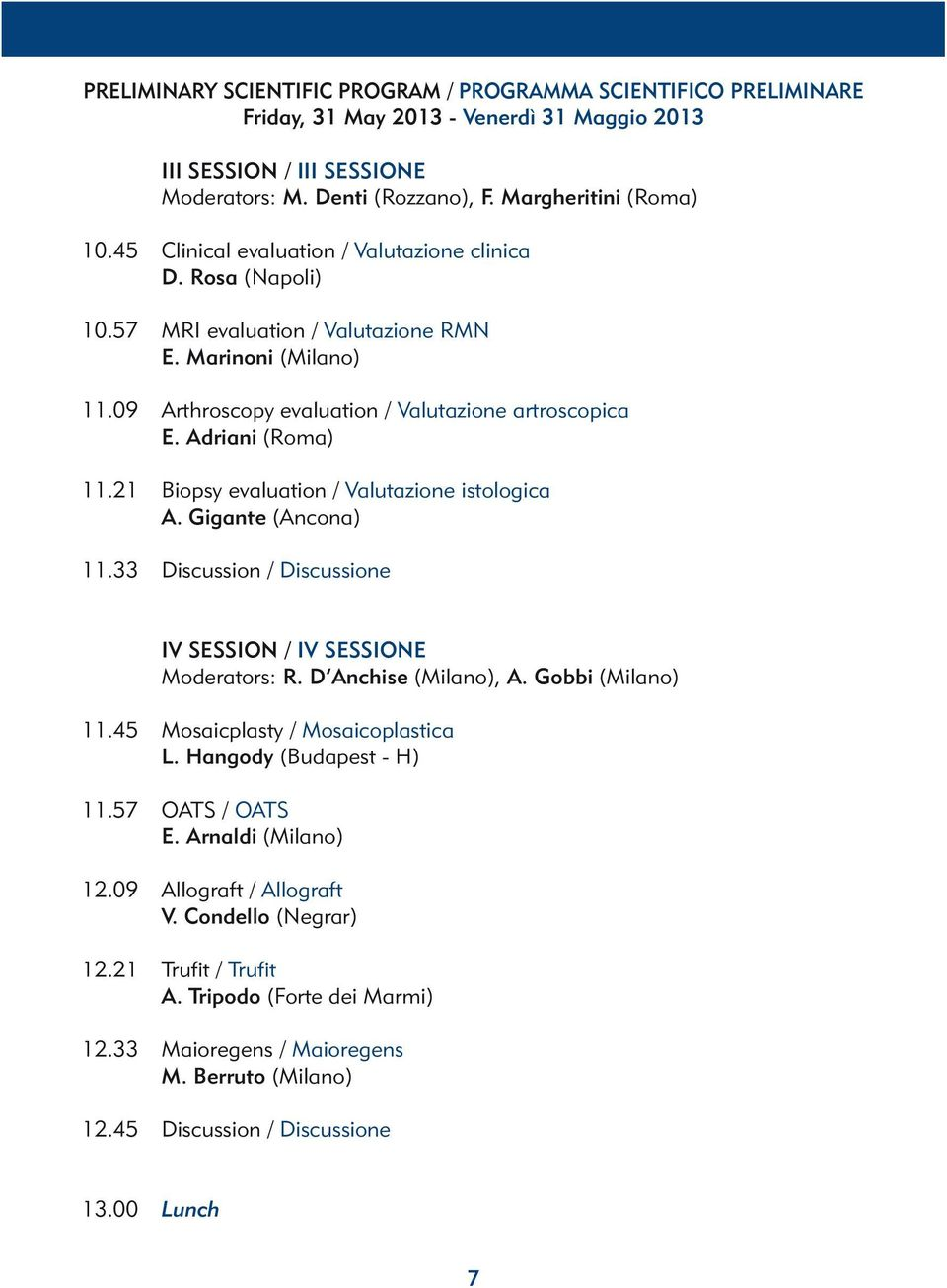 21 Biopsy evaluation / Valutazione istologica A. Gigante (Ancona) 11.33 Discussion / Discussione IV SESSION / IV SESSIONE Moderators: R. D Anchise (Milano), A. Gobbi (Milano) 11.
