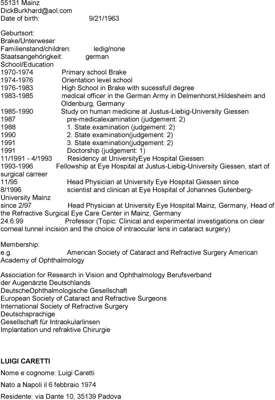 school 1976-1983 High School in Brake with sucessfull degree 1983-1985 medical officer in the German Army in Delmenhorst,Hildesheim and Oldenburg, Germany 1985-1990 Study on human medicine at