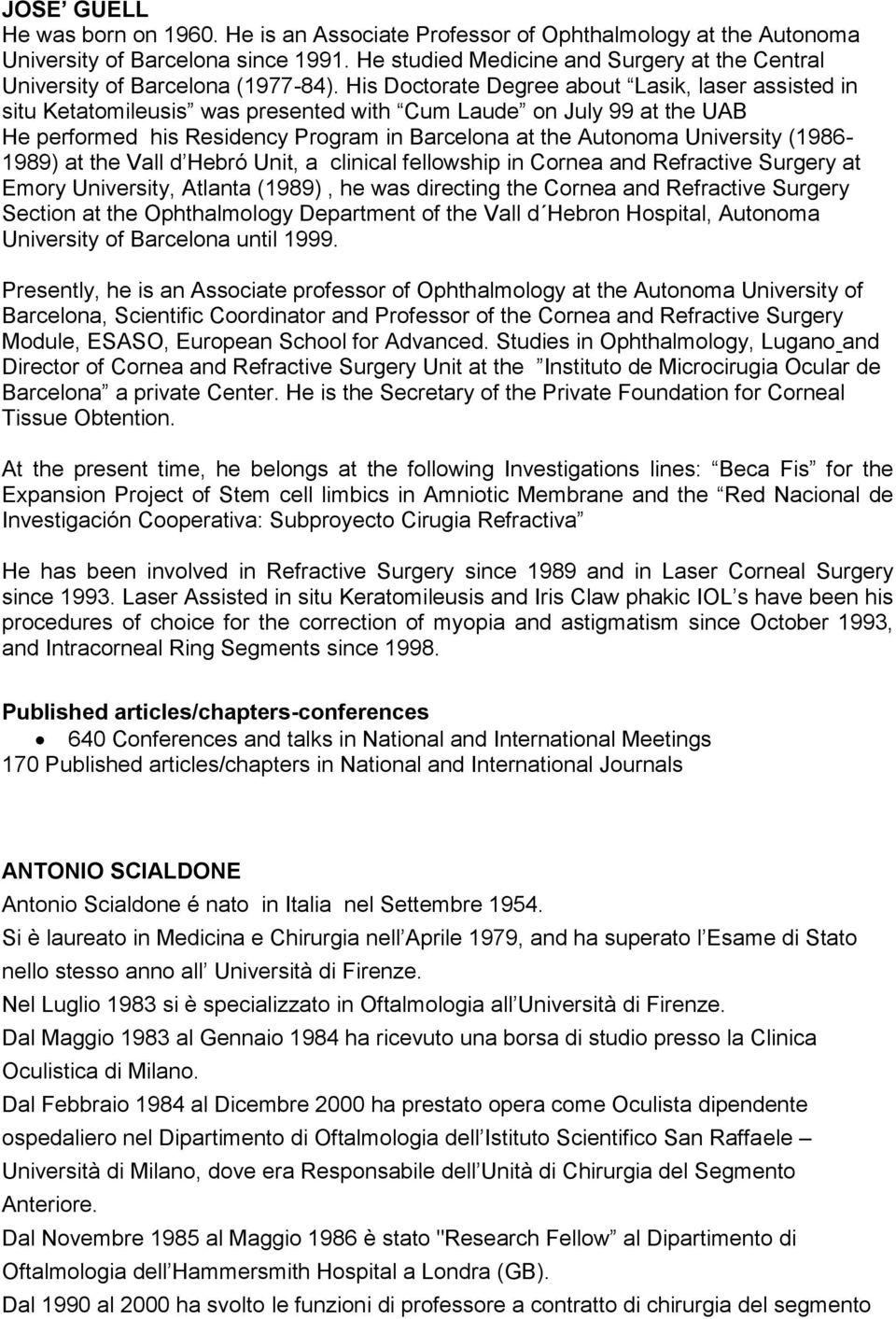 His Doctorate Degree about Lasik, laser assisted in situ Ketatomileusis was presented with Cum Laude on July 99 at the UAB He performed his Residency Program in Barcelona at the Autonoma University