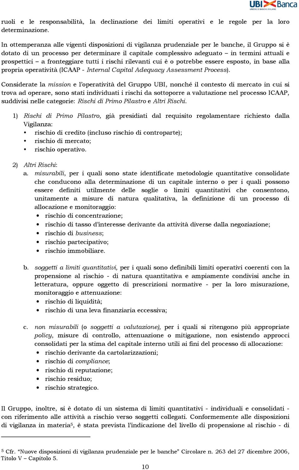 prospettici a fronteggiare tutti i rischi rilevanti cui è o potrebbe essere esposto, in base alla propria operatività (ICAAP - Internal Capital Adequacy Assessment Process).