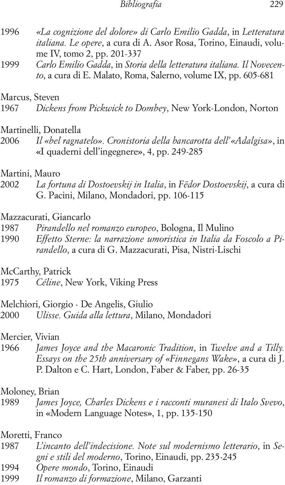 605-681 Marcus, Steven 1967 Dickens from Pickwick to Dombey, New York-London, Norton Martinelli, Donatella 2006 Il «bel ragnatelo».