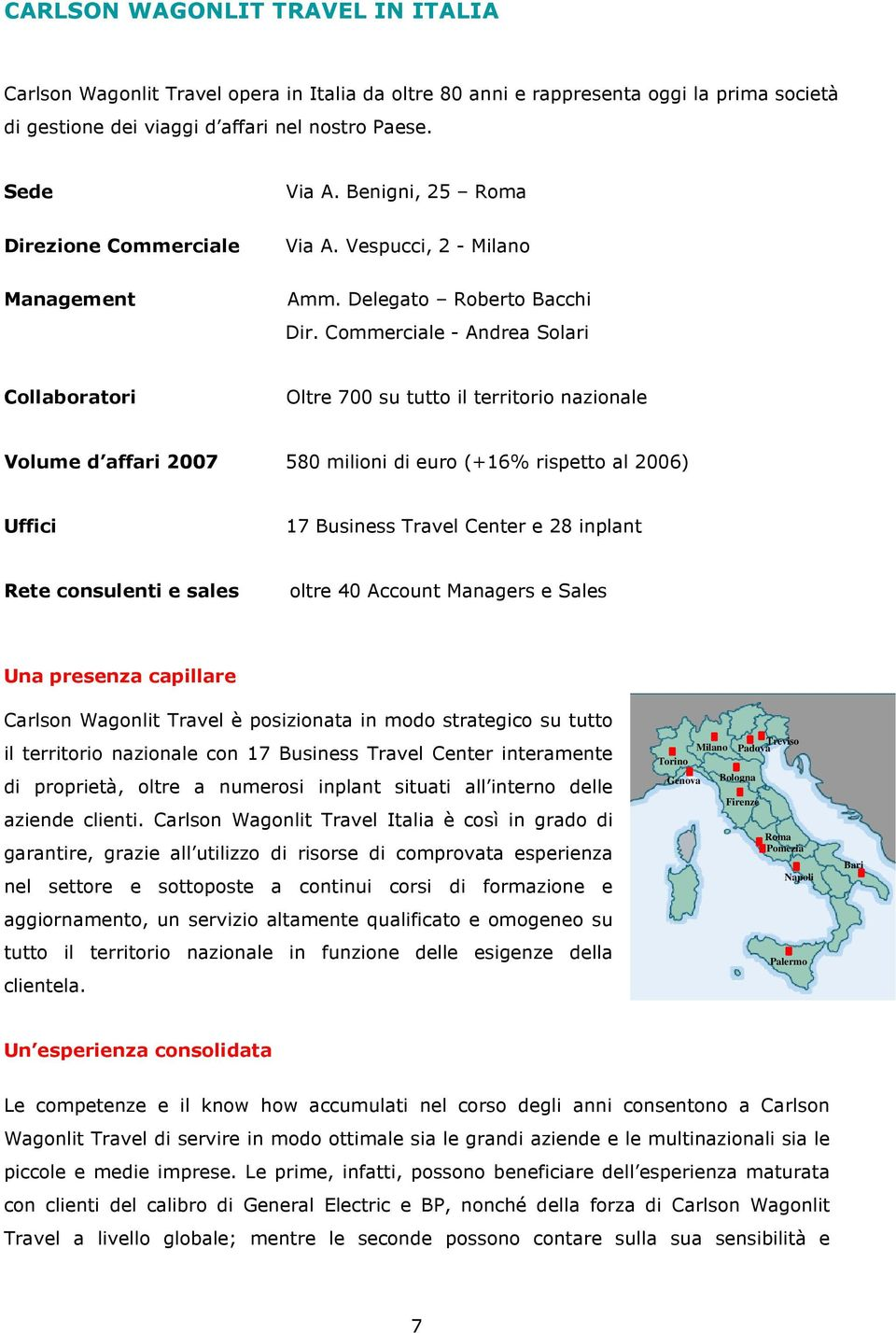 Commerciale - Andrea Solari Collaboratori Oltre 700 su tutto il territorio nazionale Volume d affari 2007 580 milioni di euro (+16% rispetto al 2006) Uffici 17 Business Travel Center e 28 inplant