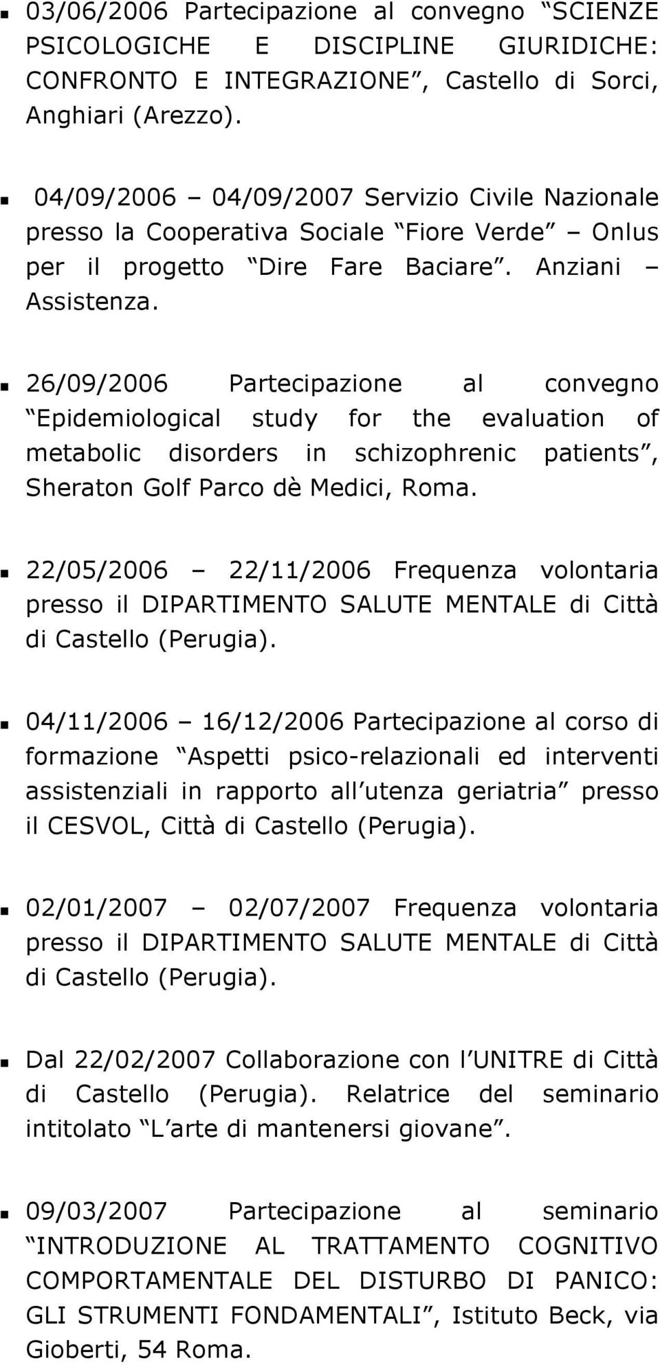 26/09/2006 Partecipazione al convegno Epidemiological study for the evaluation of metabolic disorders in schizophrenic patients, Sheraton Golf Parco dè Medici, Roma.