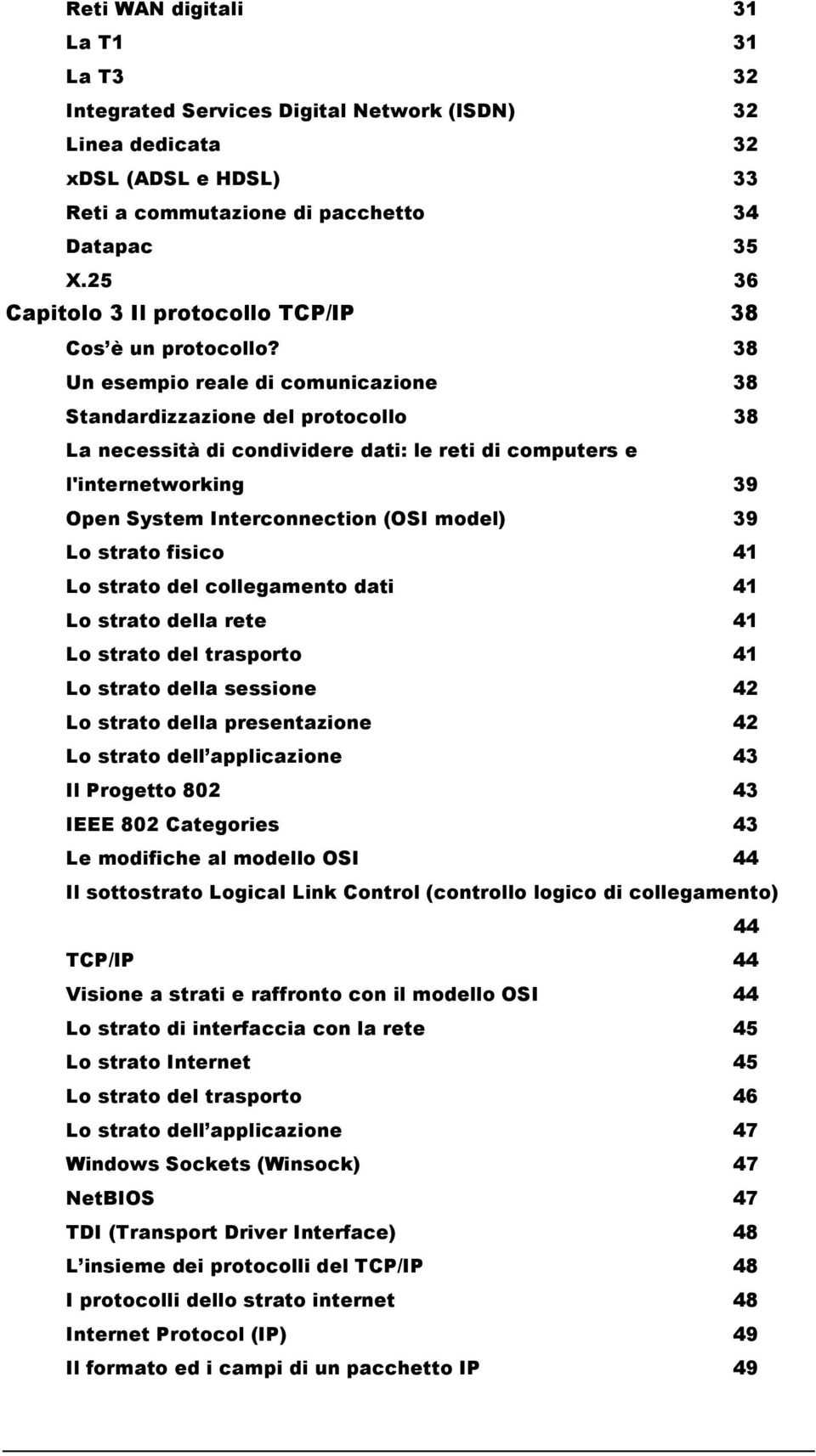 38 Un esempio reale di comunicazione 38 Standardizzazione del protocollo 38 La necessità di condividere dati: le reti di computers e l'internetworking 39 Open System Interconnection (OSI model) 39 Lo