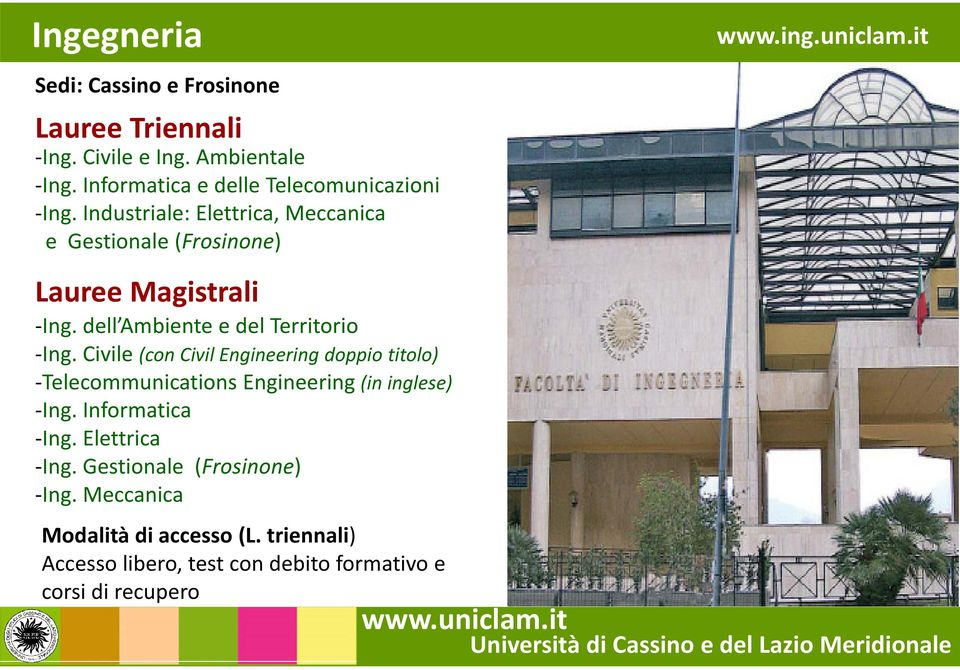 Civile (con Civil Engineering doppio titolo) -Telecommunications Engineering(in inglese) -Ing. Informatica -Ing. Elettrica -Ing.