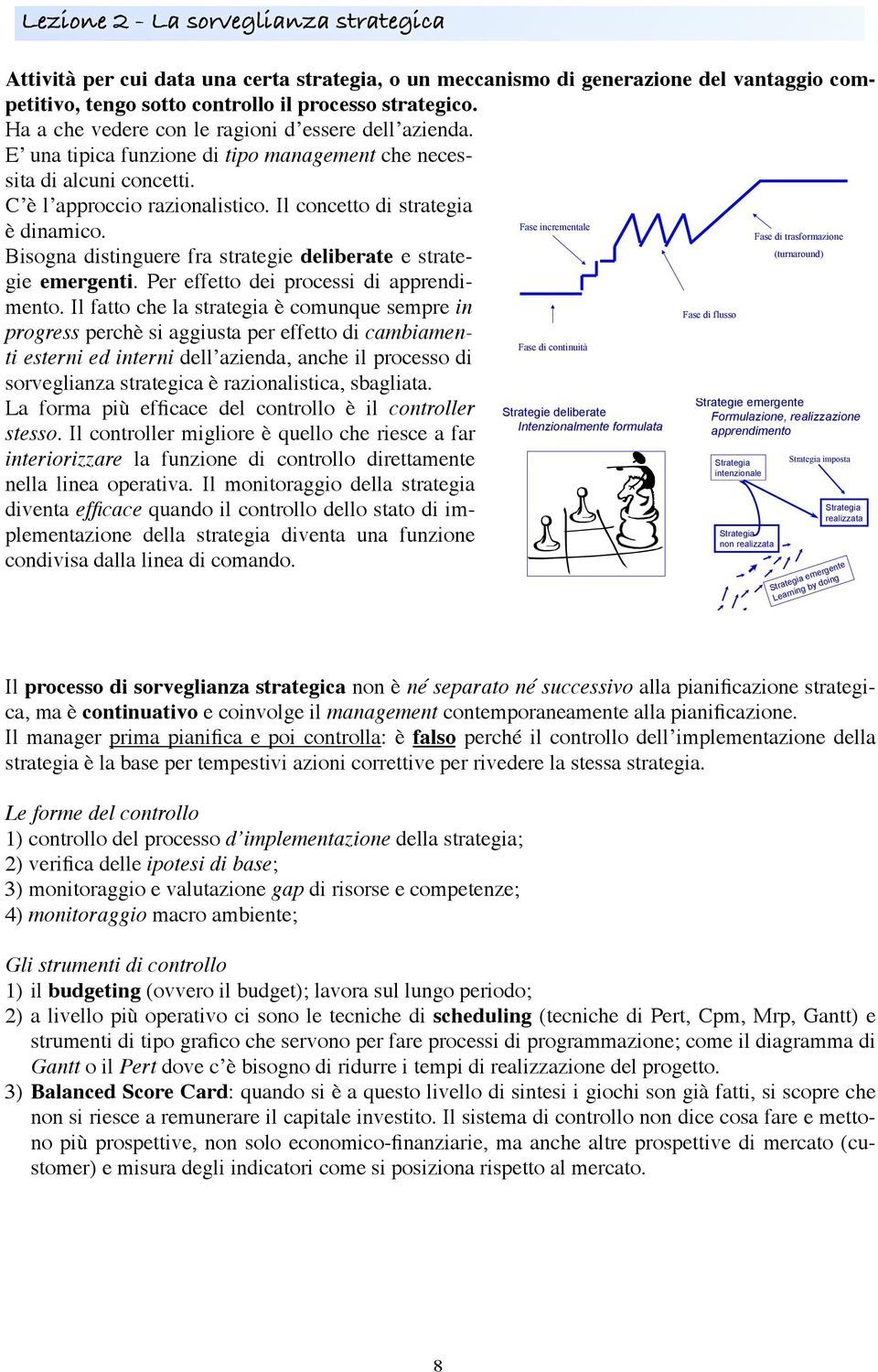 Il concetto di strategia Fase incrementale è dinamico. Fase di trasformazione (turnaround) Bisogna distinguere fra strategie deliberate e strategie emergenti.