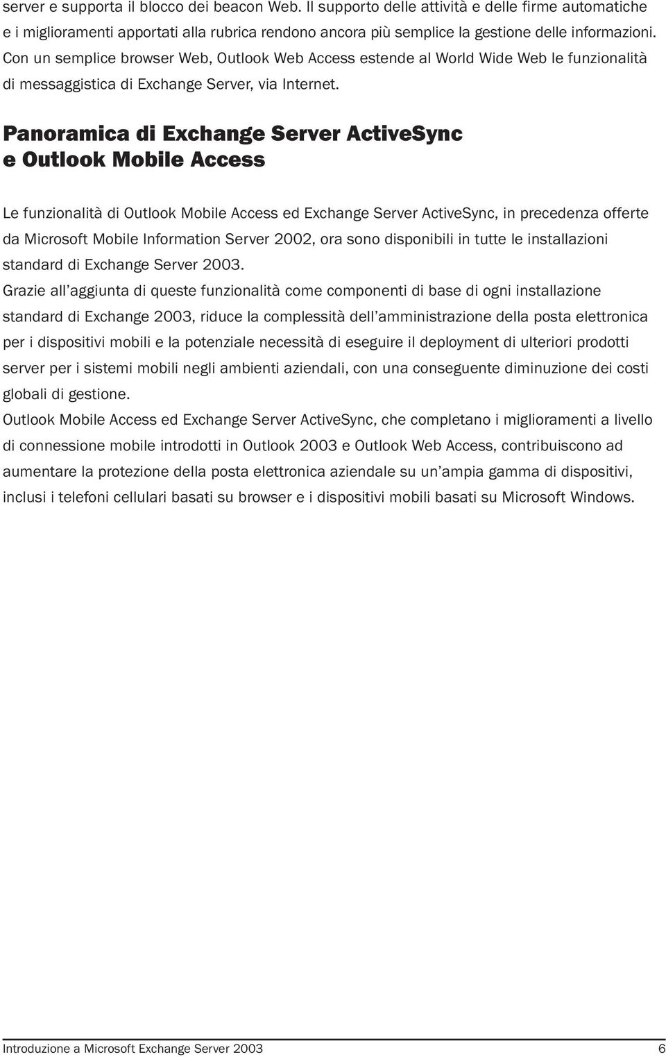 Panoramica di Exchange Server ActiveSync e Outlook Mobile Access Le funzionalità di Outlook Mobile Access ed Exchange Server ActiveSync, in precedenza offerte da Microsoft Mobile Information Server