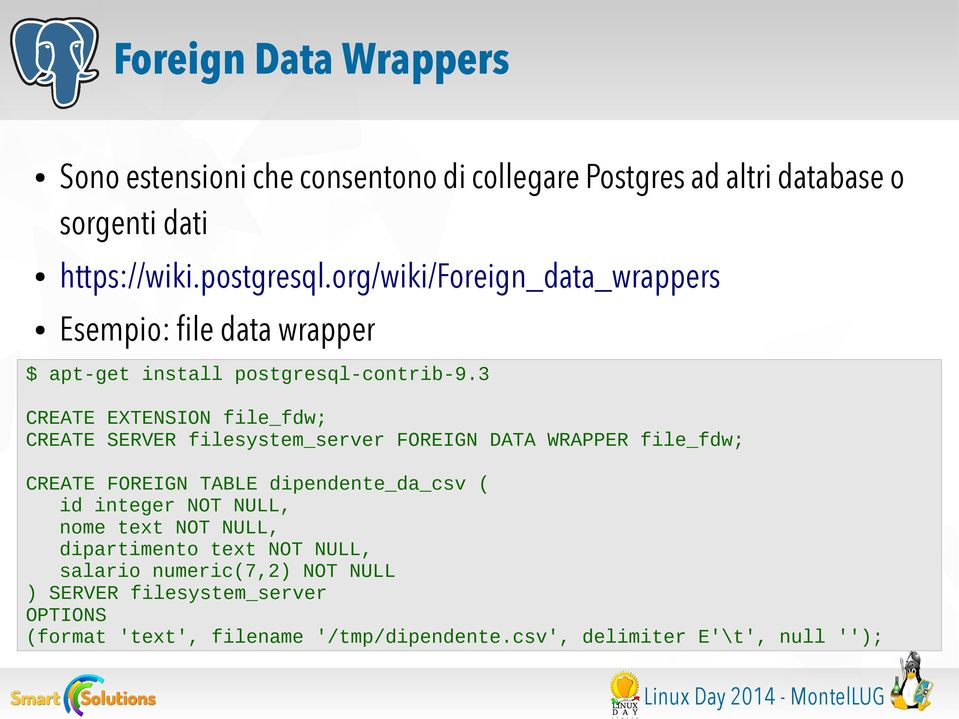 3 CREATE EXTENSION file_fdw; CREATE SERVER filesystem_server FOREIGN DATA WRAPPER file_fdw; CREATE FOREIGN TABLE dipendente_da_csv ( id integer NOT