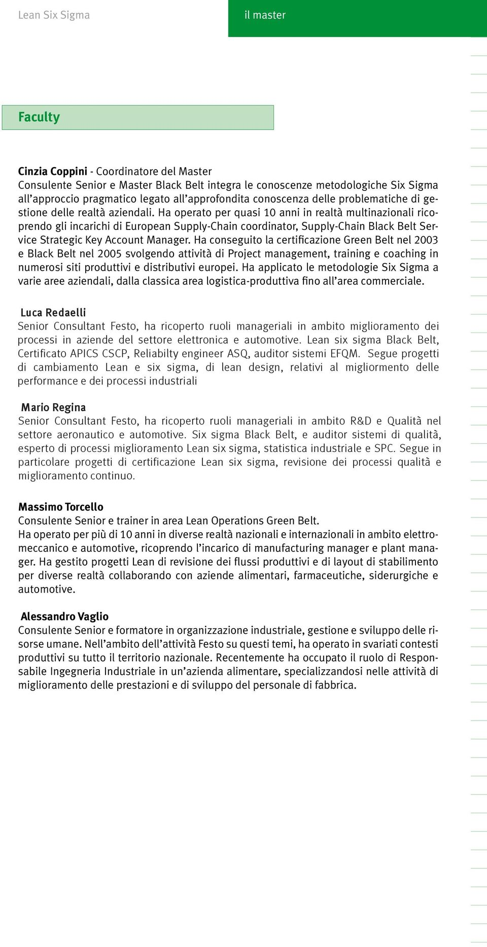 Ha operato per quasi 10 anni in realtà multinazionali ricoprendo gli incarichi di European Supply-Chain coordinator, Supply-Chain Black Belt Service Strategic Key Account Manager.