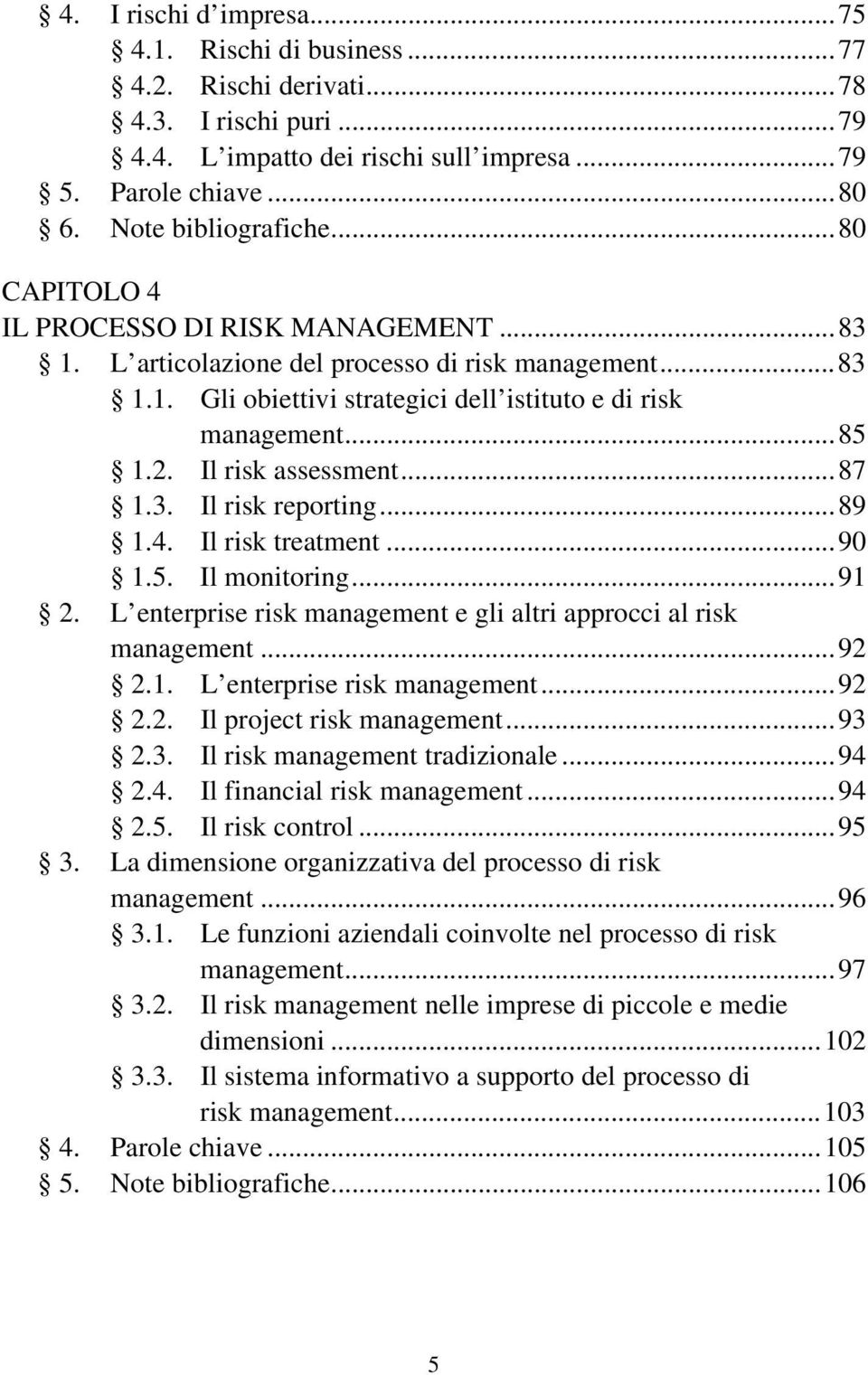 Il risk assessment...87 1.3. Il risk reporting...89 1.4. Il risk treatment...90 1.5. Il monitoring...91 2. L enterprise risk management e gli altri approcci al risk management...92 2.1. L enterprise risk management...92 2.2. Il project risk management.