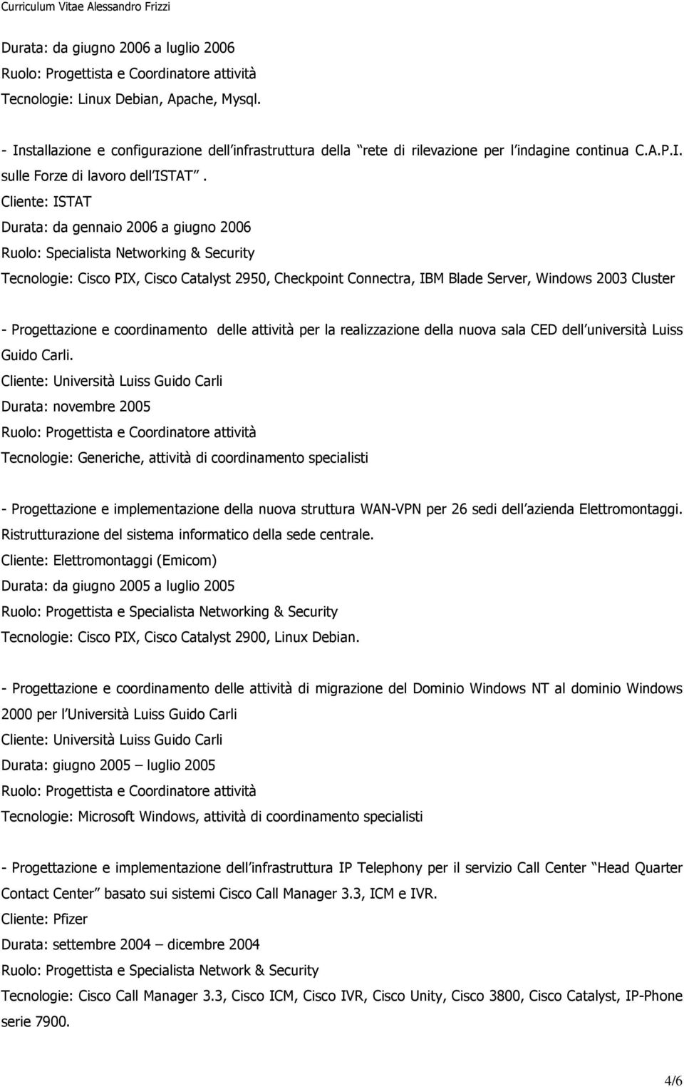 Cliente: ISTAT Durata: da gennaio 2006 a giugno 2006 Ruolo: Specialista Networking & Security Tecnologie: Cisco PIX, Cisco Catalyst 2950, Checkpoint Connectra, IBM Blade Server, Windows 2003 Cluster