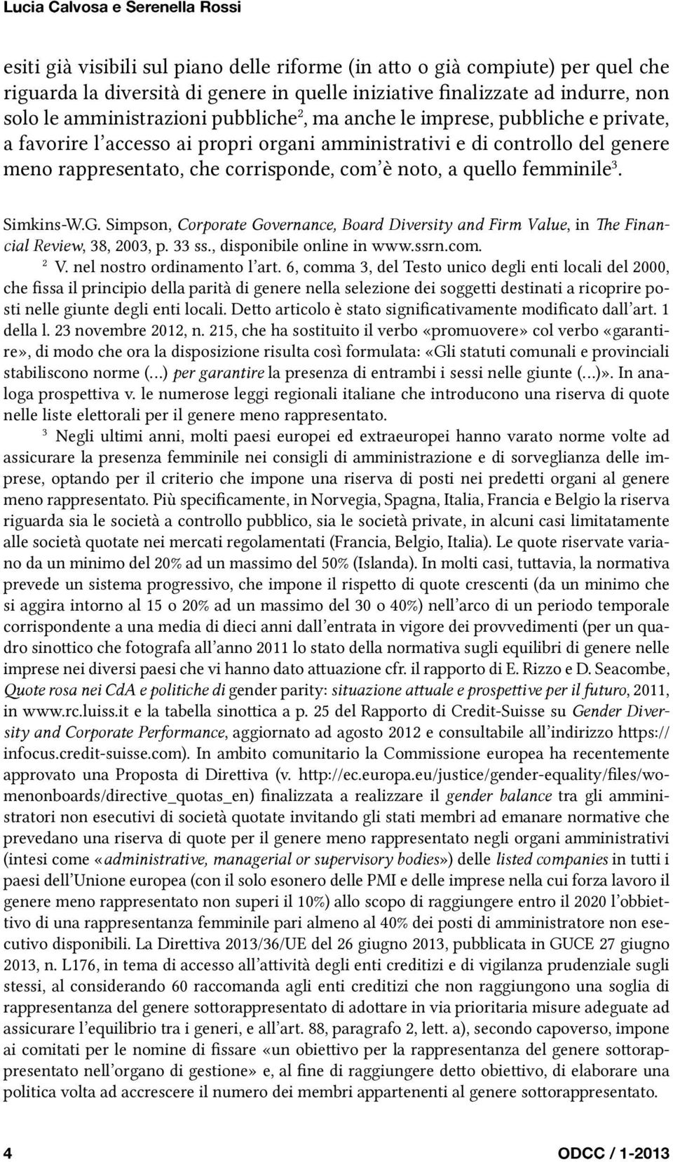 noto, a quello femminile 3. Simkins-W.G. Simpson, Corporate Governance, Board Diversity and Firm Value, in The Financial Review, 38, 2003, p. 33 ss., disponibile online in www.ssrn.com. 2 V.