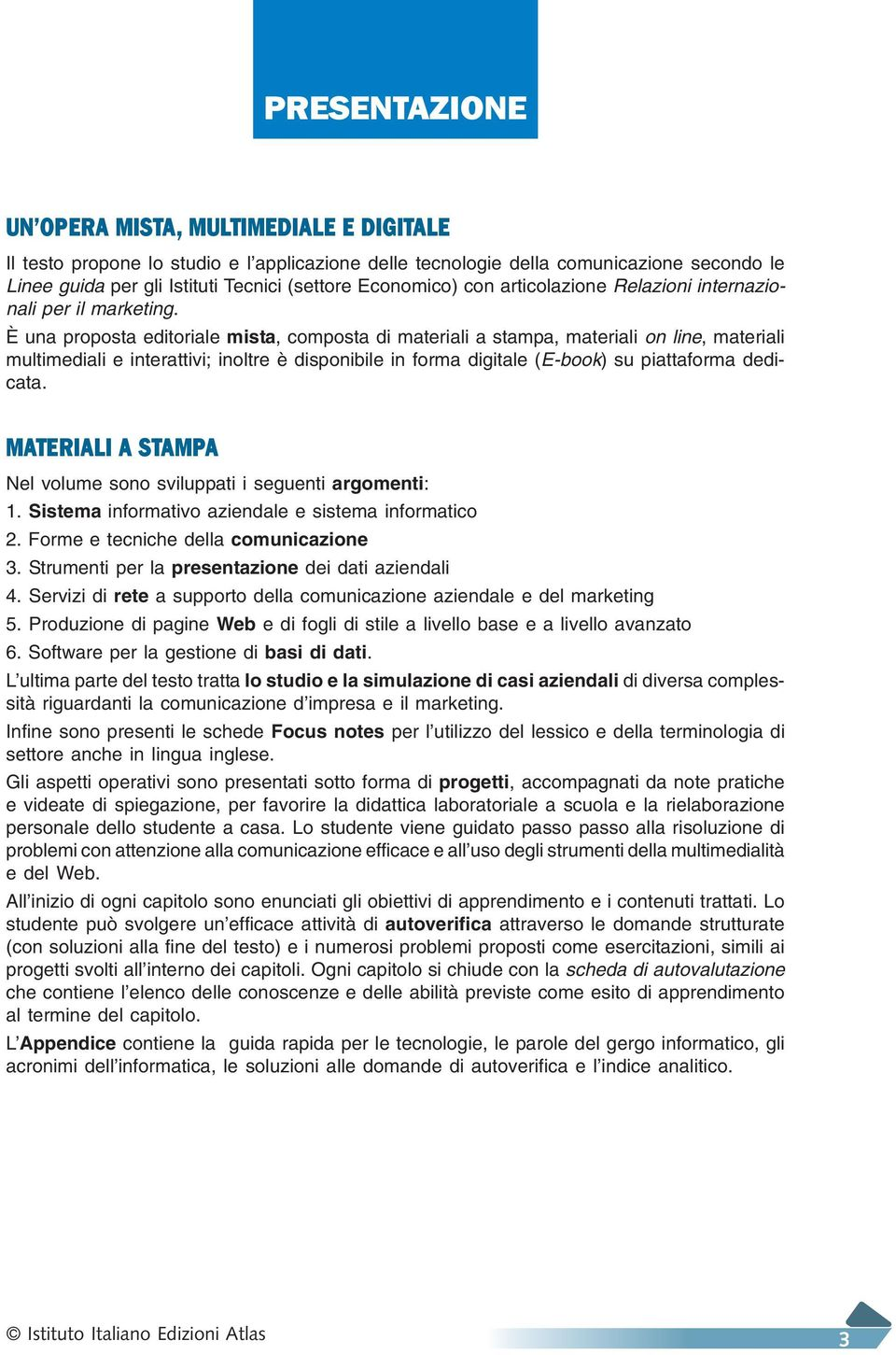 È una proposta editoriale mista, composta di materiali a stampa, materiali on line, materiali multimediali e interattivi; inoltre è disponibile in forma digitale (E-book) su piattaforma dedicata.