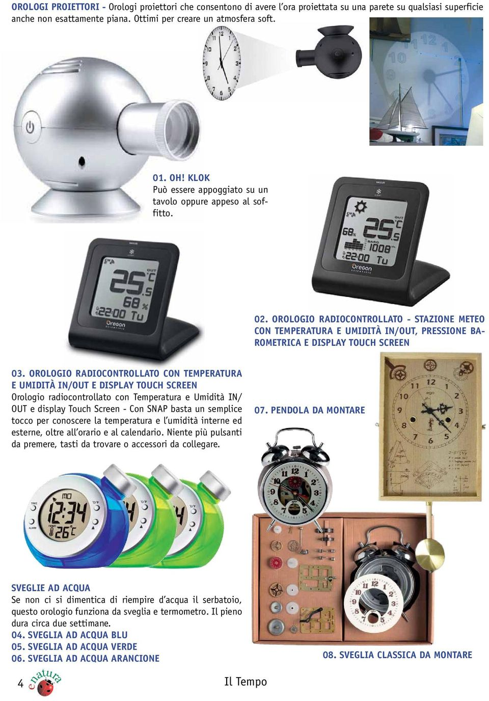 OROLOGIO RADIOCONTROLLATO CON TEMPERATURA E UMIDITÀ IN/OUT E DISPLAY TOUCH SCREEN Orologio radiocontrollato con Temperatura e Umidità IN/ OUT e display Touch Screen - Con SNAP basta un semplice tocco