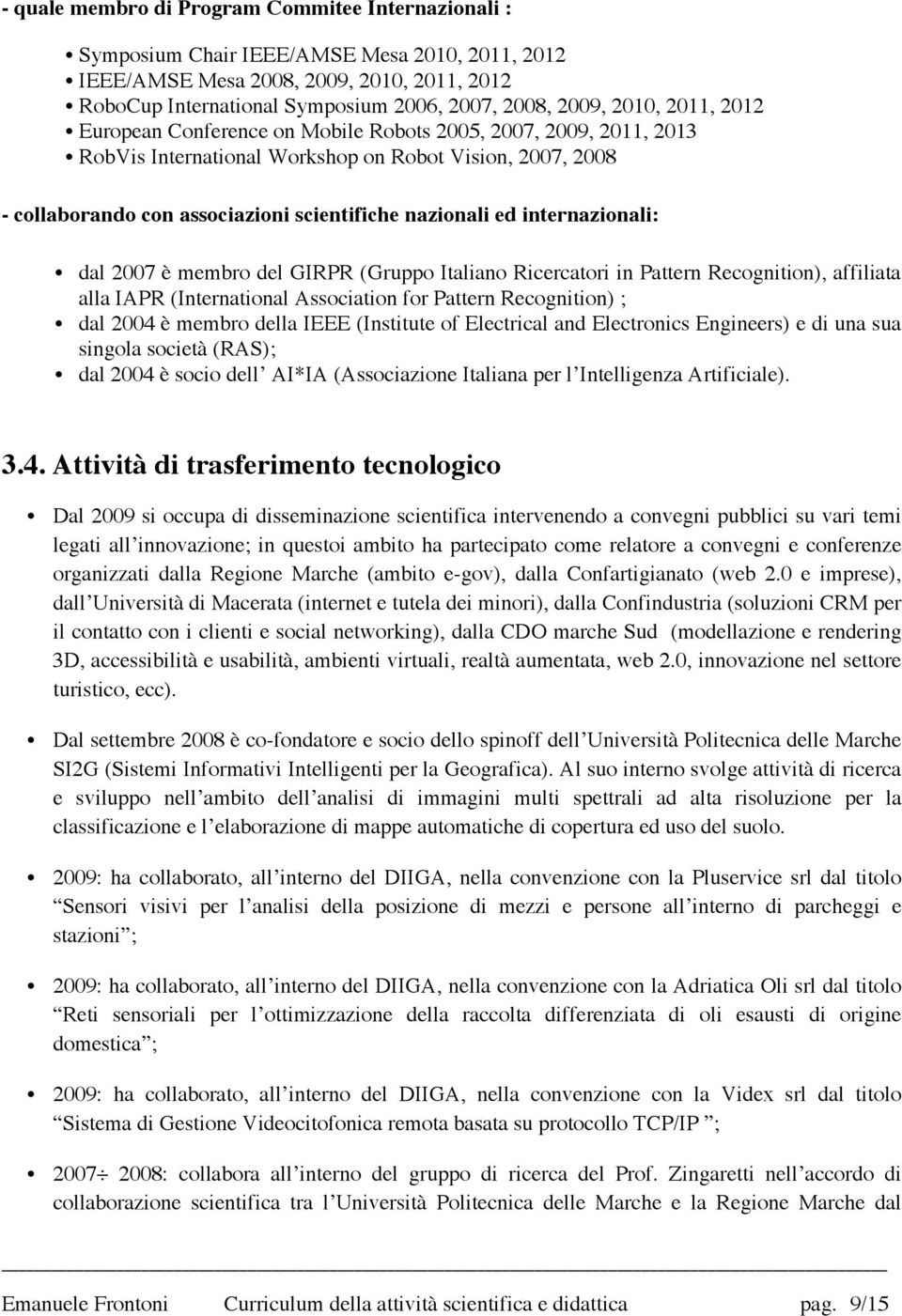 internazionali: dal 2007 è membro del GIRPR (Gruppo Italiano Ricercatori in Pattern Recognition), affiliata alla IAPR (International Association for Pattern Recognition) ; dal 2004 è membro della