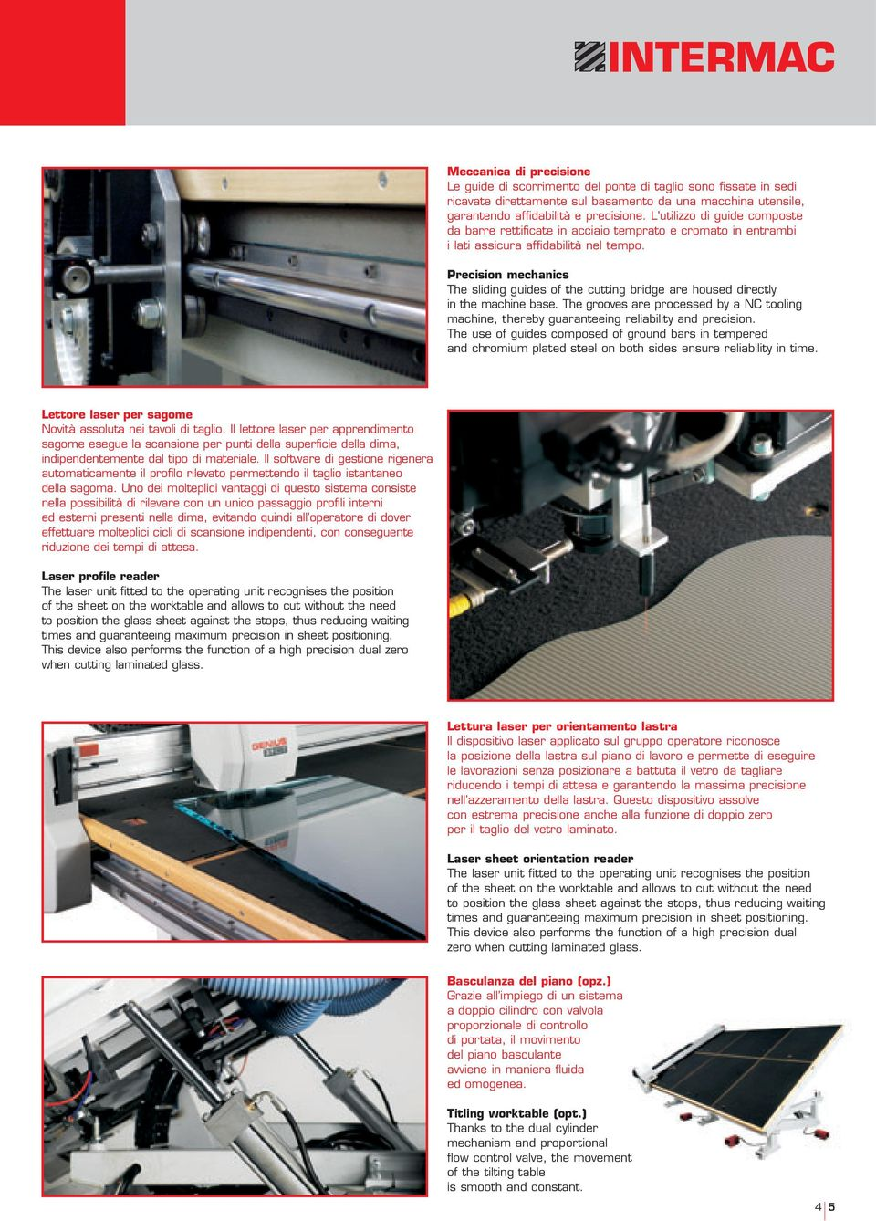 Precision mechanics The sliding guides of the cutting bridge are housed directly in the machine base. The grooves are processed by a NC tooling machine, thereby guaranteeing reliability and precision.