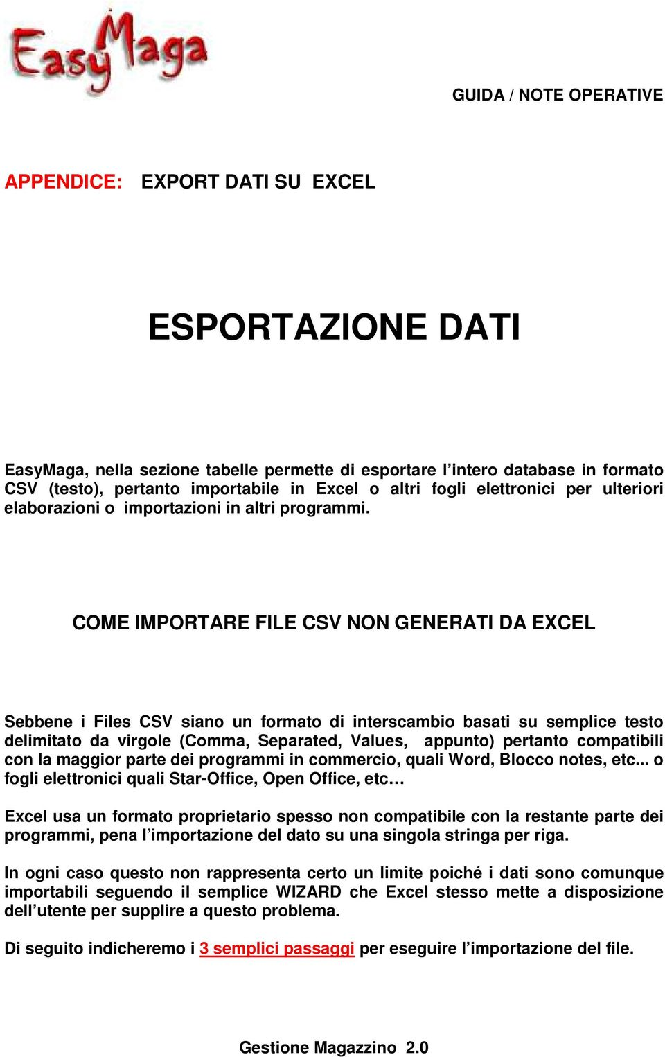 COME IMPORTARE FILE CSV NON GENERATI DA EXCEL Sebbene i Files CSV siano un formato di interscambio basati su semplice testo delimitato da virgole (Comma, Separated, Values, appunto) pertanto