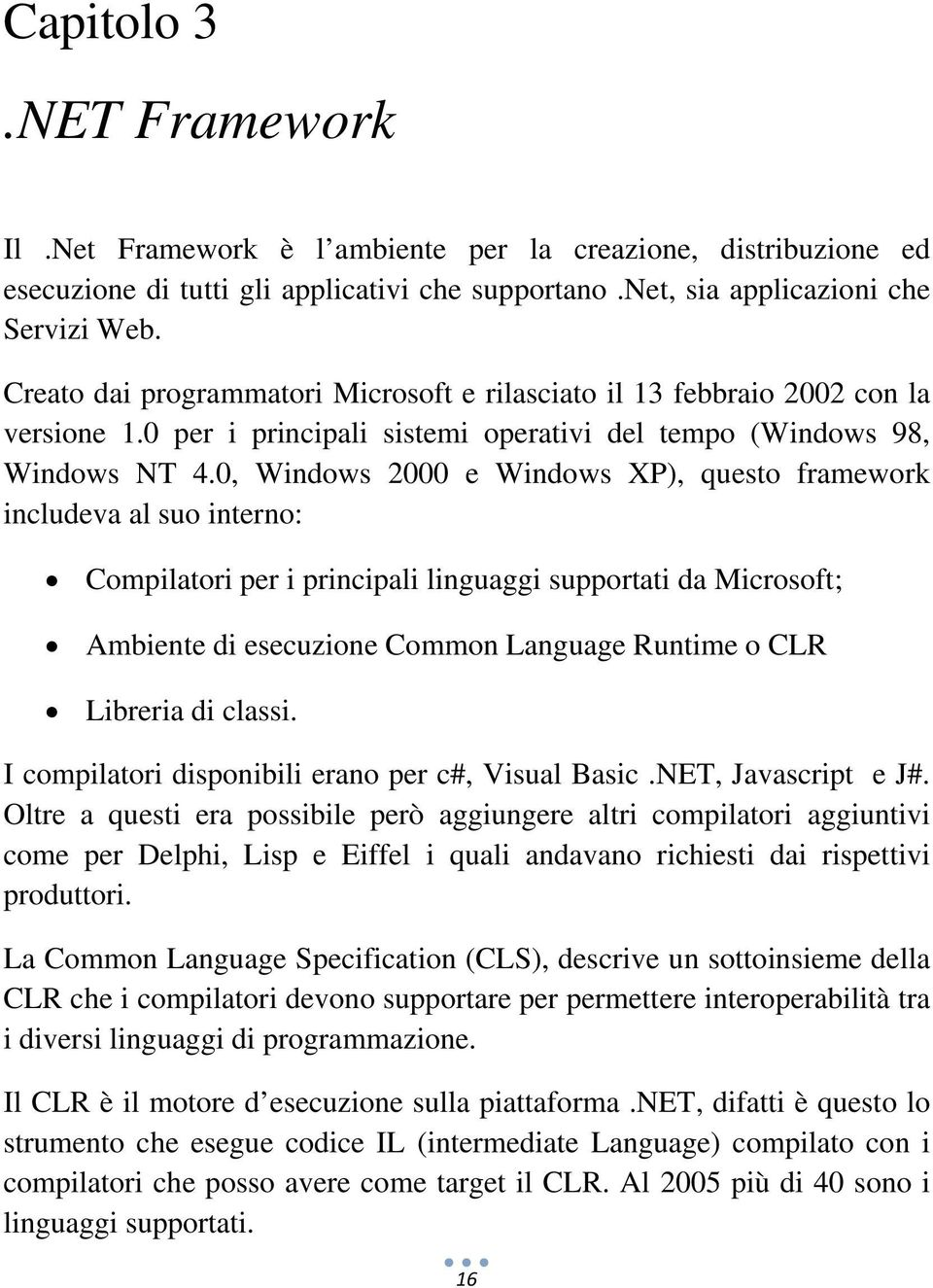 0, Windows 2000 e Windows XP), questo framework includeva al suo interno: Compilatori per i principali linguaggi supportati da Microsoft; Ambiente di esecuzione Common Language Runtime o CLR Libreria