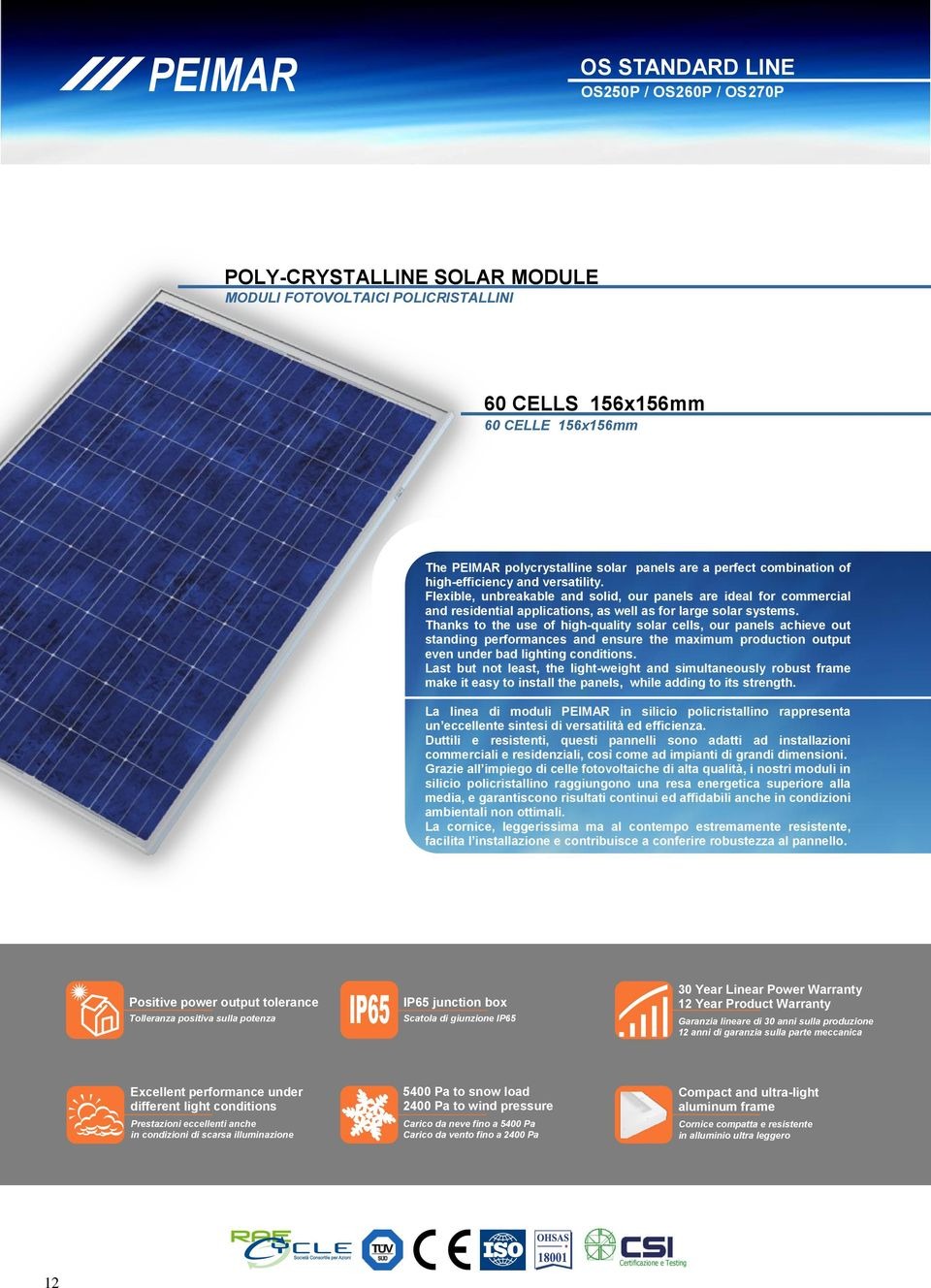 Thanks to the use of high-quality solar cells, our panels achieve out standing performances and ensure the maximum production output even under bad lighting conditions.