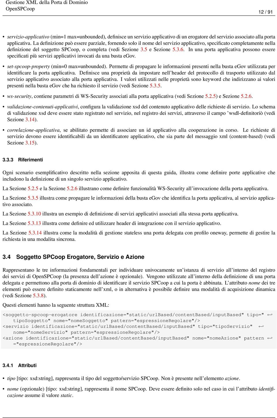In una porta applicativa possono essere specificati più servizi applicativi invocati da una busta egov. set-spcoop-property (min=0 max=unbounded).