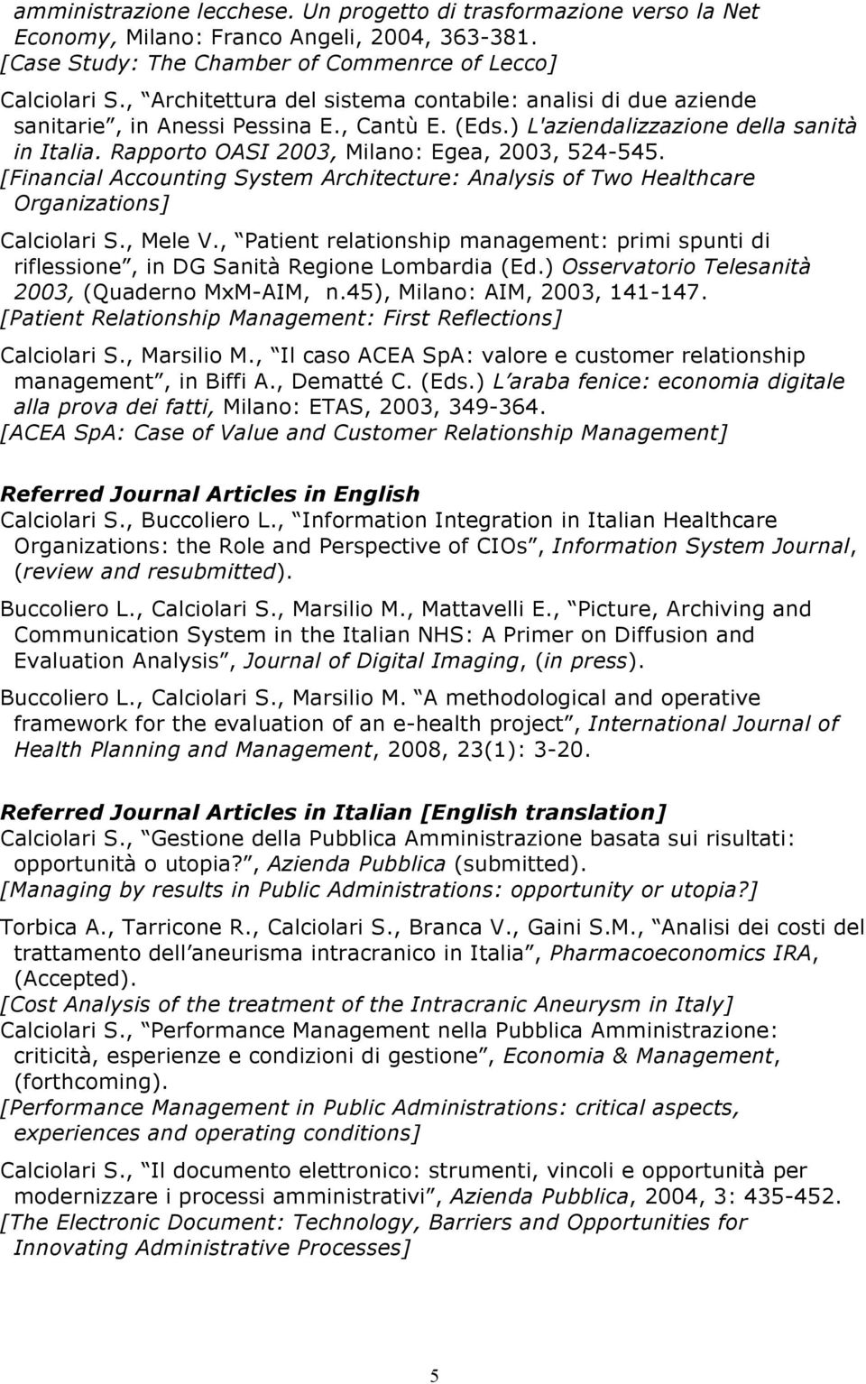 Rapporto OASI 2003, Milano: Egea, 2003, 524-545. [Financial Accounting System Architecture: Analysis of Two Healthcare Organizations] Calciolari S., Mele V.