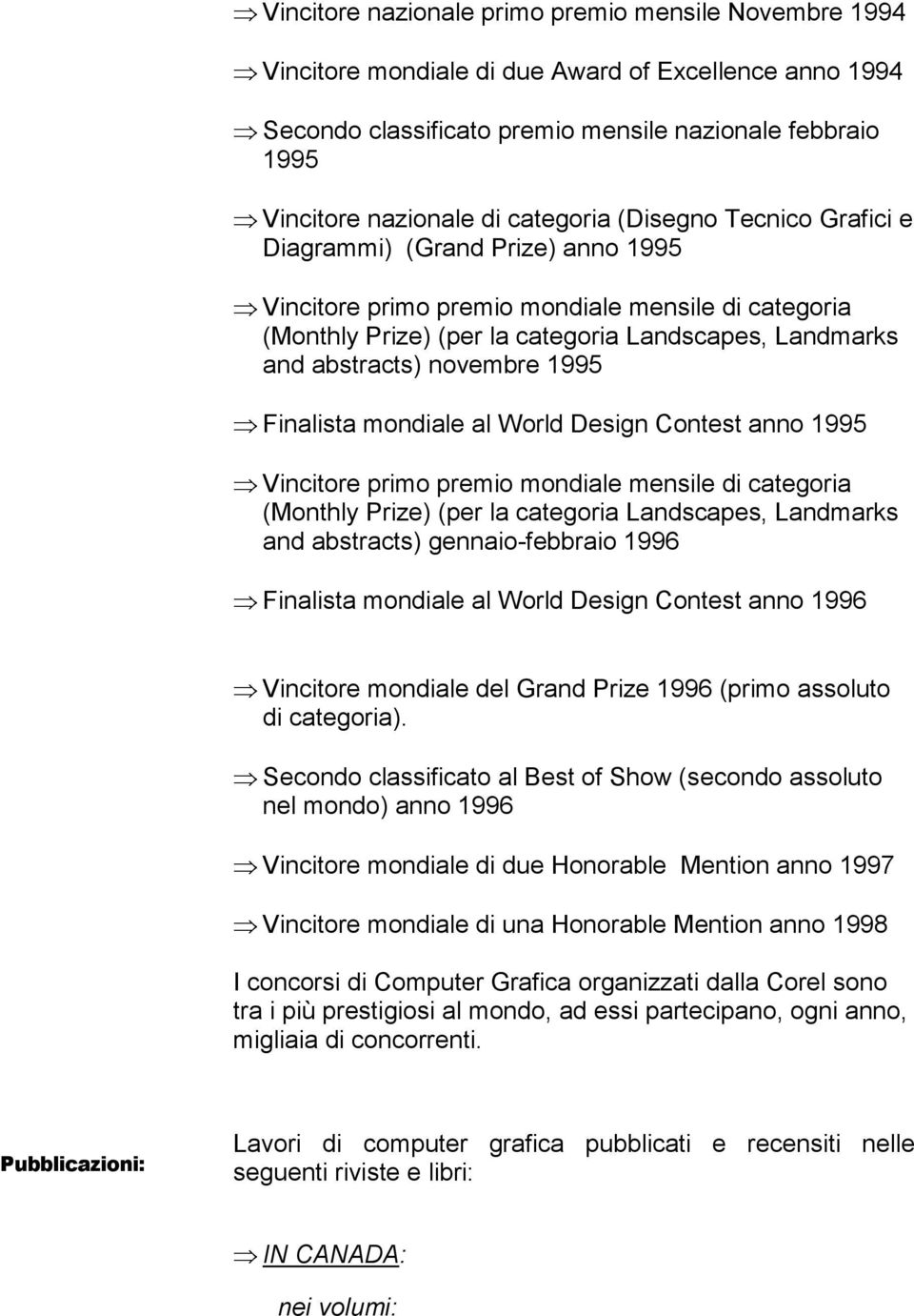 novembre 1995 Finalista mondiale al World Design Contest anno 1995 Vincitore primo premio mondiale mensile di categoria (Monthly Prize) (per la categoria Landscapes, Landmarks and abstracts)