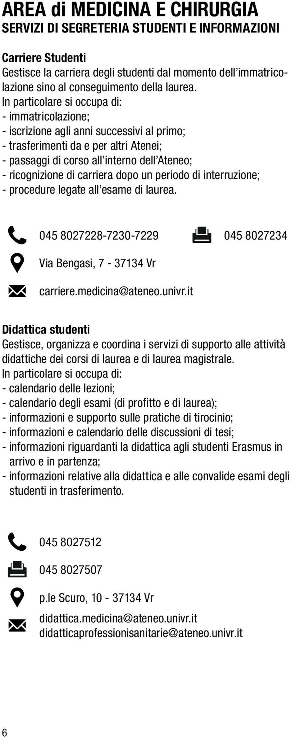 carriera dopo un periodo di interruzione; - procedure legate all esame di laurea. 045 8027228-7230-7229 045 8027234 Via Bengasi, 7-37134 Vr carriere.medicina@ateneo.univr.
