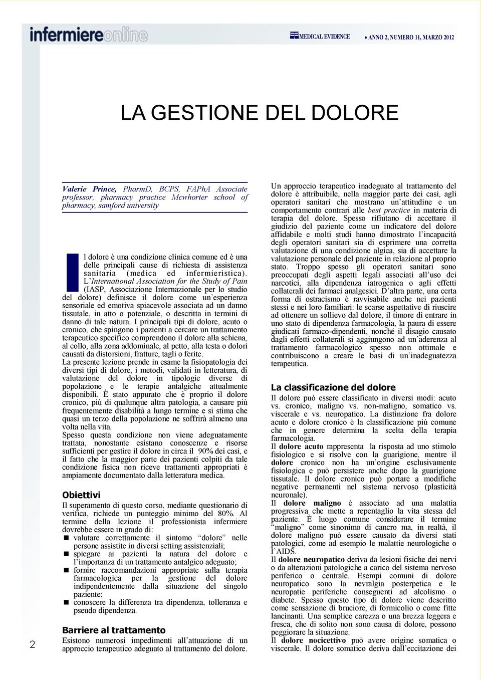 L International Association for the Study of Pain (IASP, Associazione Internazionale per lo studio del dolore) definisce il dolore come un esperienza sensoriale ed emotiva spiacevole associata ad un
