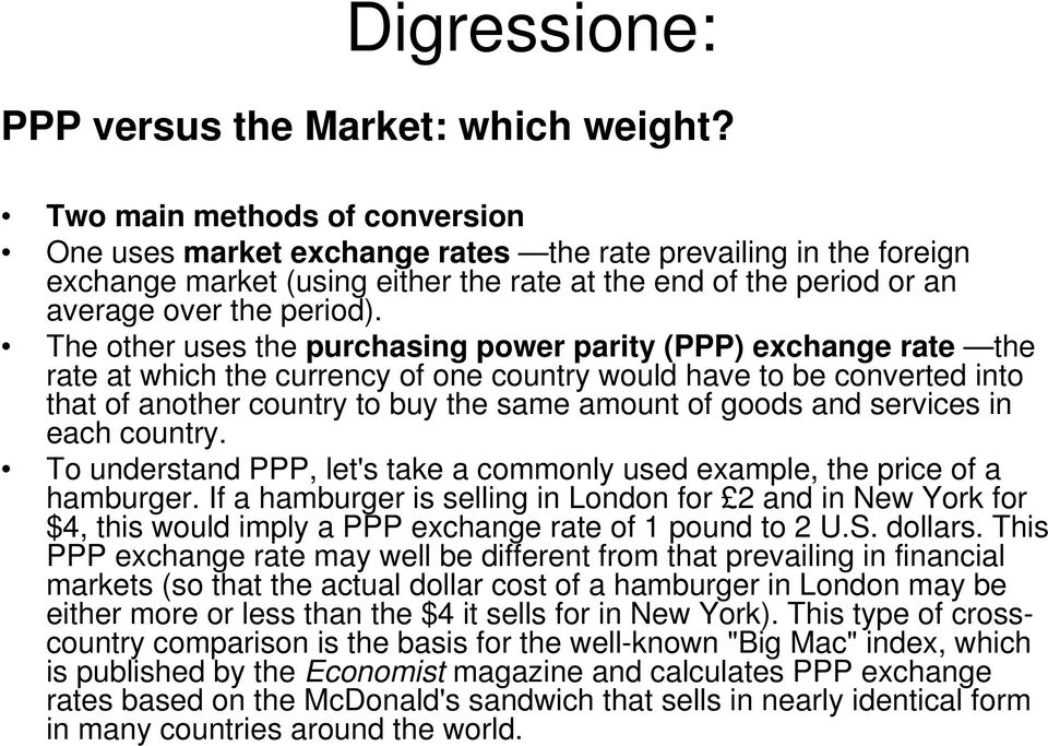 The other uses the purchasing power parity (PPP) exchange rate the rate at which the currency of one country would have to be converted into that of another country to buy the same amount of goods